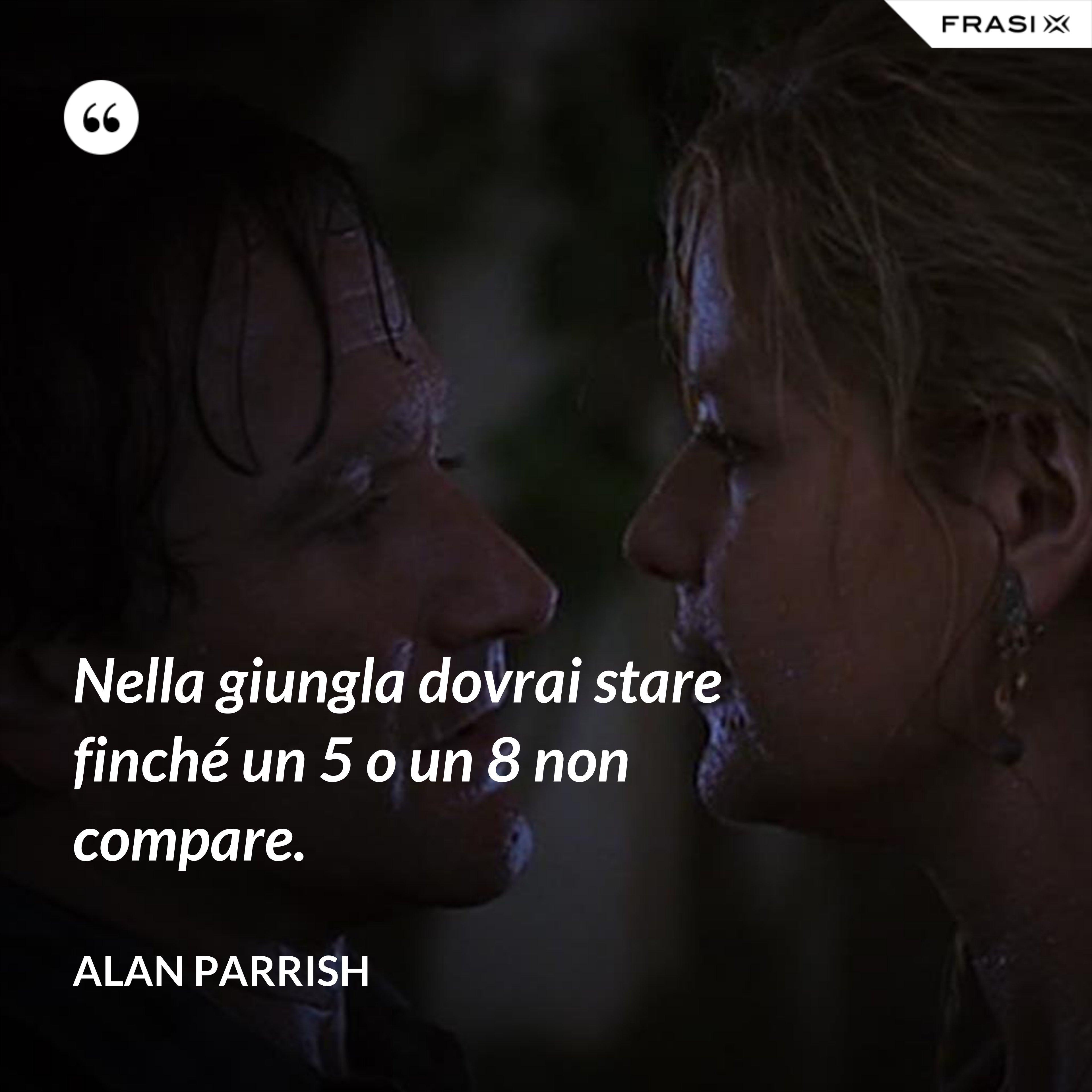 Nella giungla dovrai stare finché un 5 o un 8 non compare. - Alan Parrish