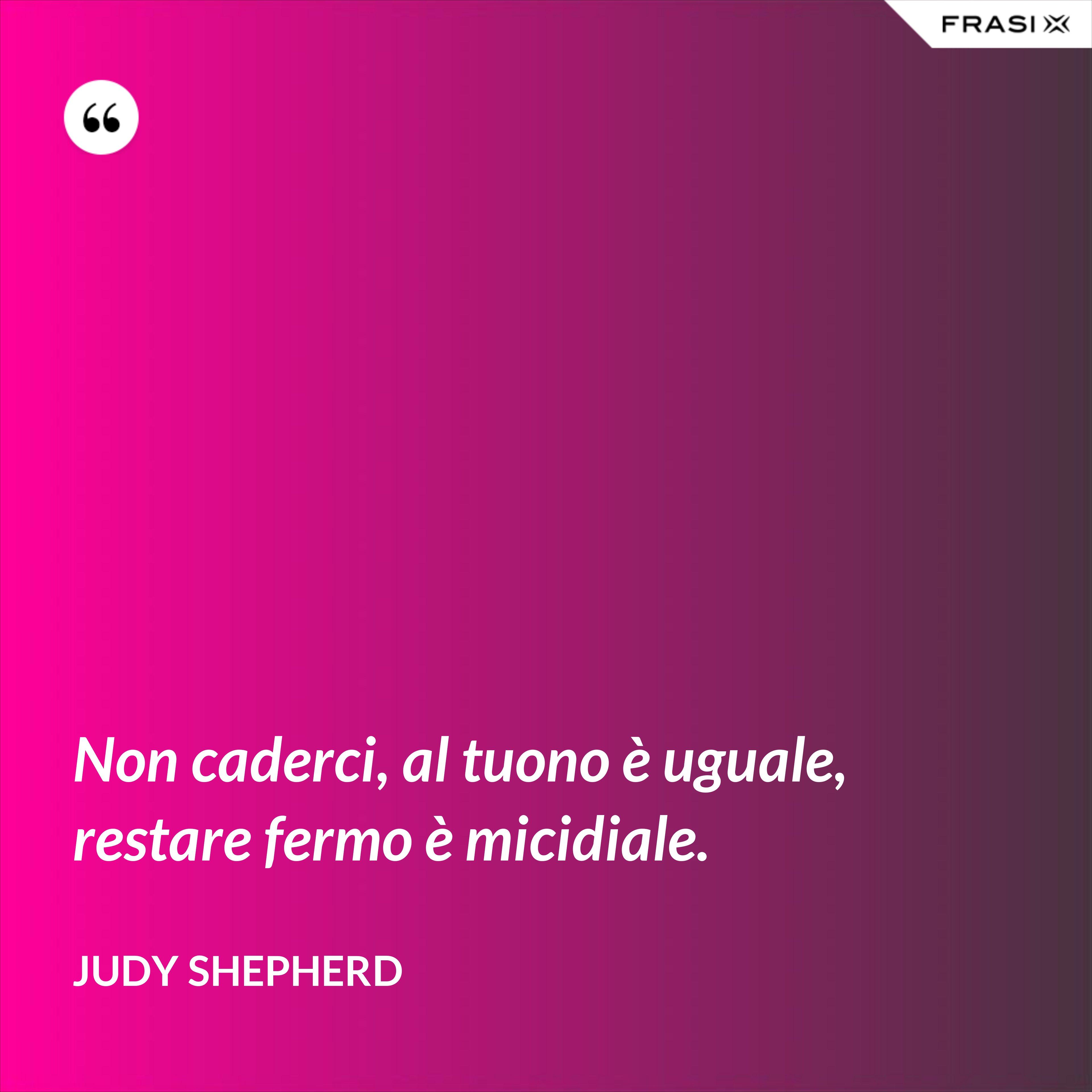 Non caderci, al tuono è uguale, restare fermo è micidiale. - Judy Shepherd