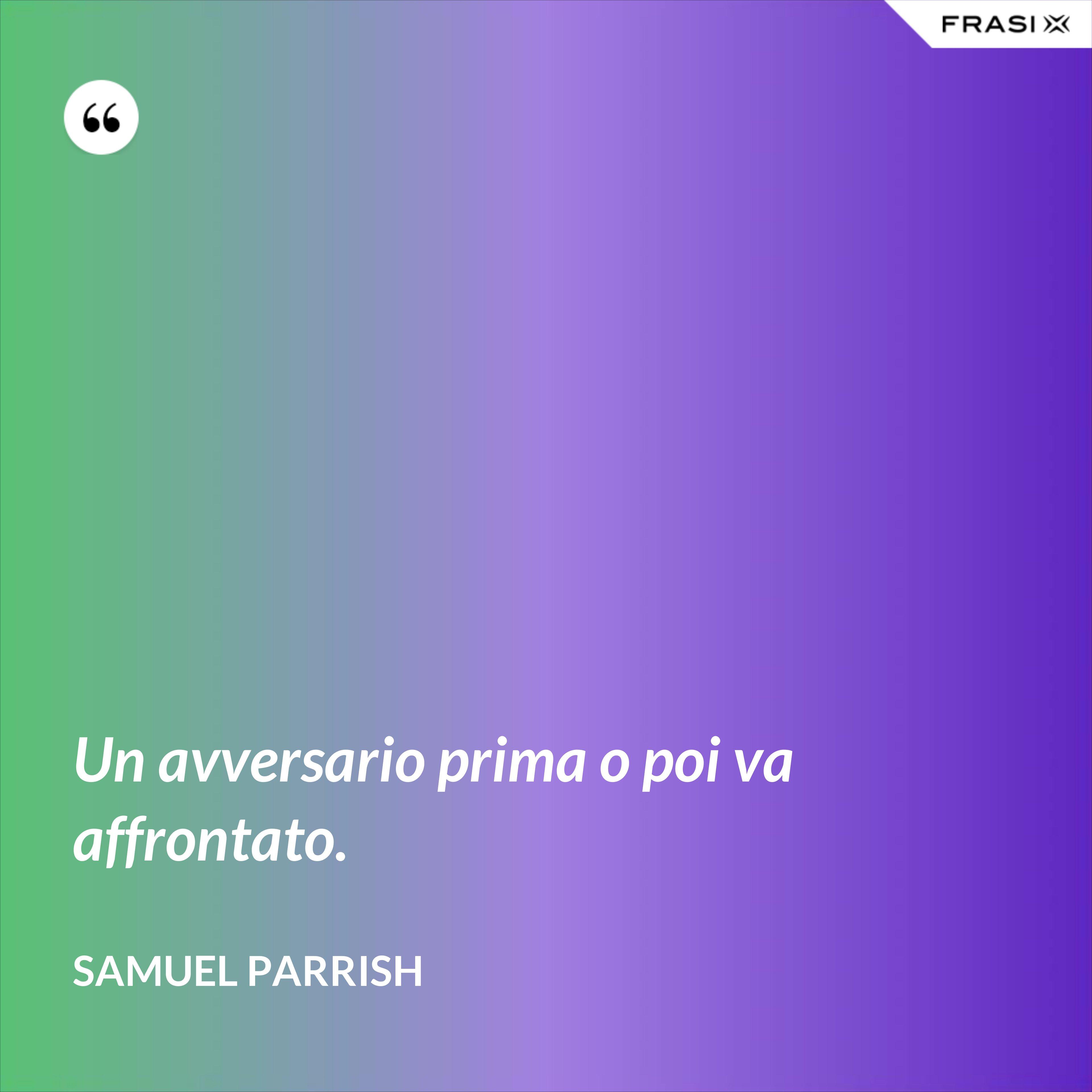 Un avversario prima o poi va affrontato. - Samuel Parrish
