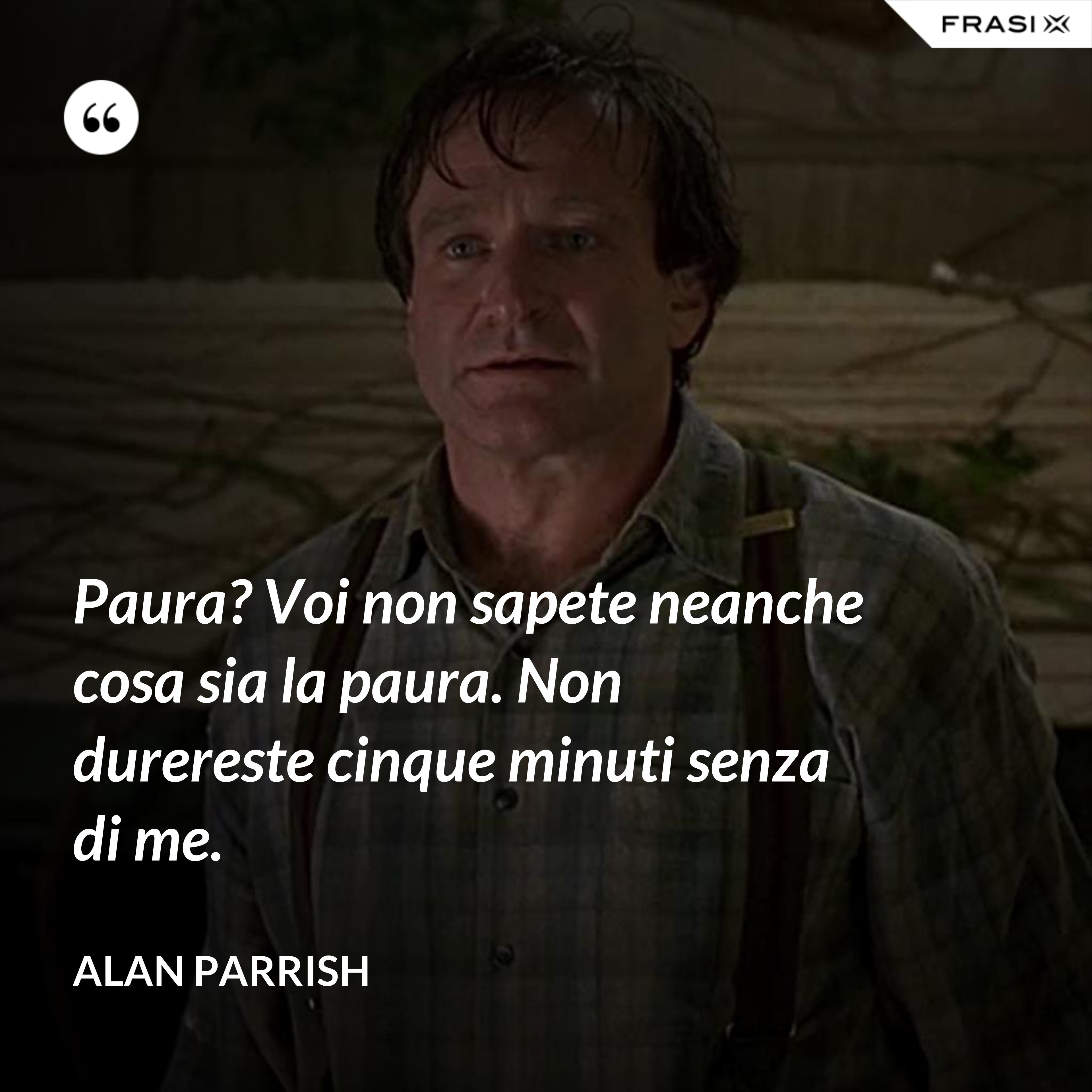 Paura? Voi non sapete neanche cosa sia la paura. Non durereste cinque minuti senza di me. - Alan Parrish