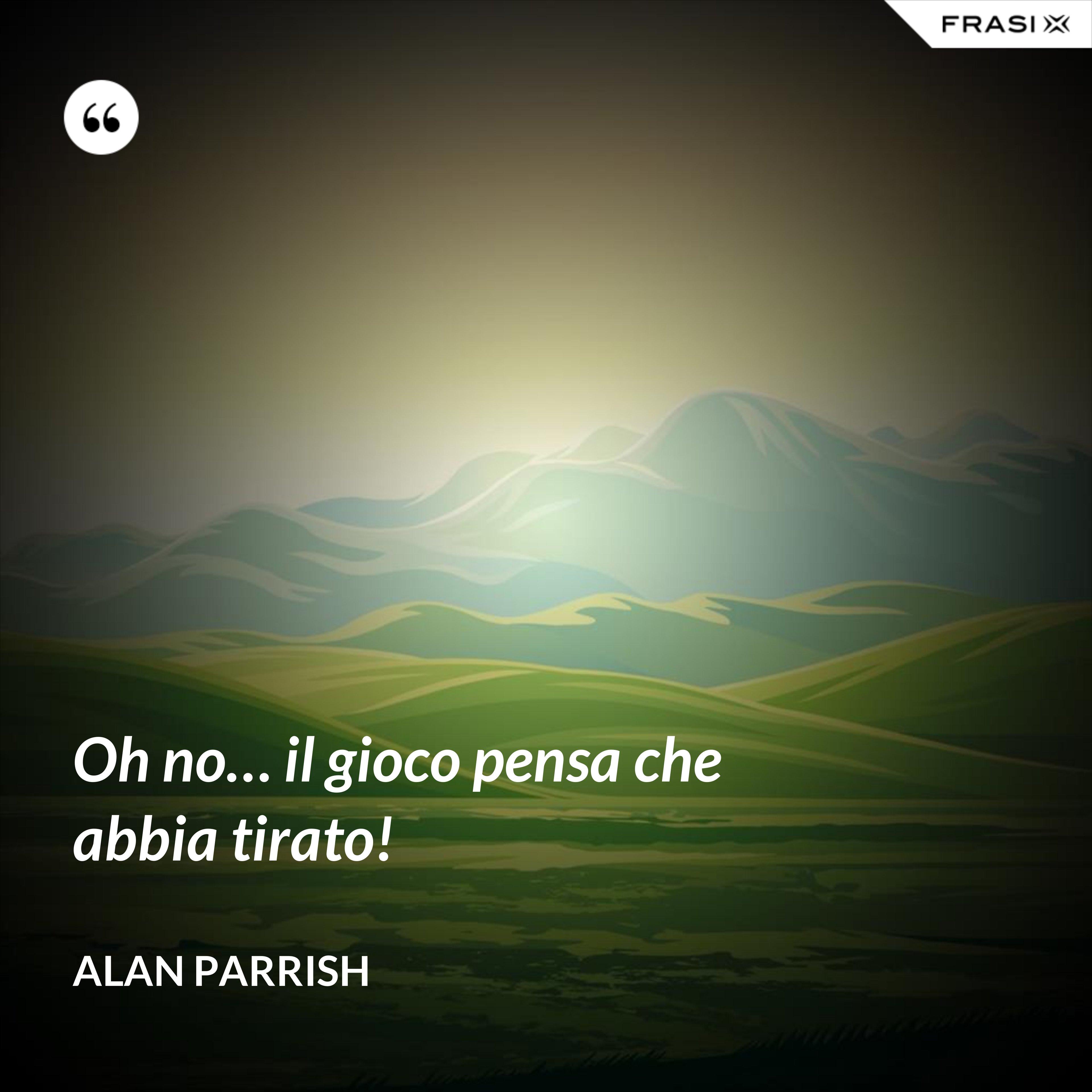 Oh no… il gioco pensa che abbia tirato! - Alan Parrish