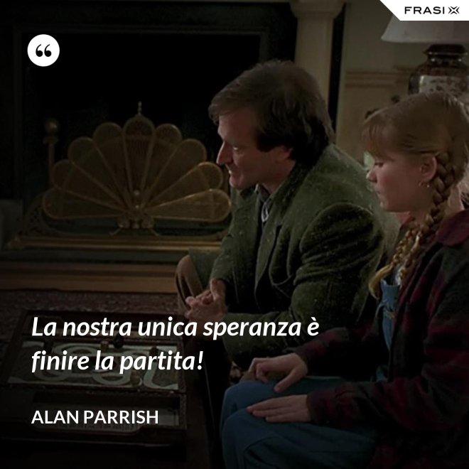 La nostra unica speranza è finire la partita! - Alan Parrish