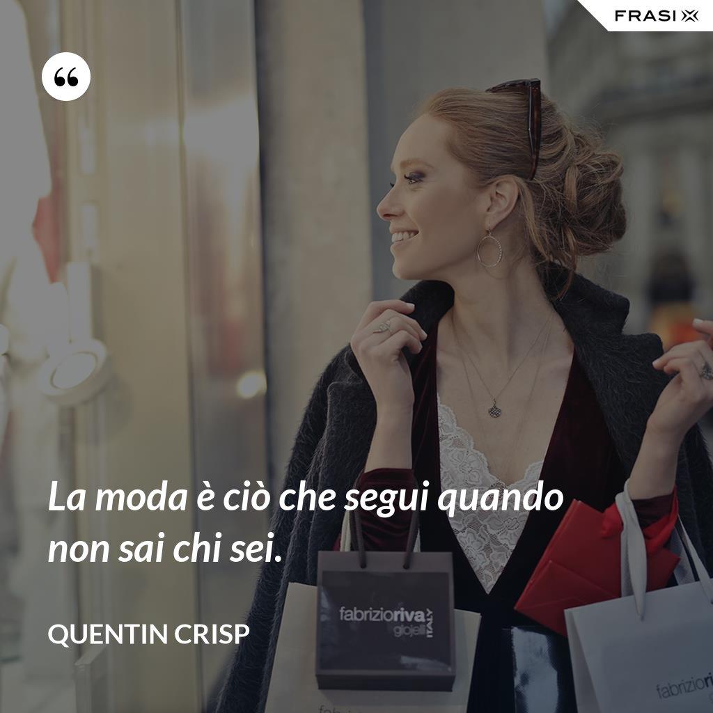 La moda è ciò che segui quando non sai chi sei. - Quentin Crisp
