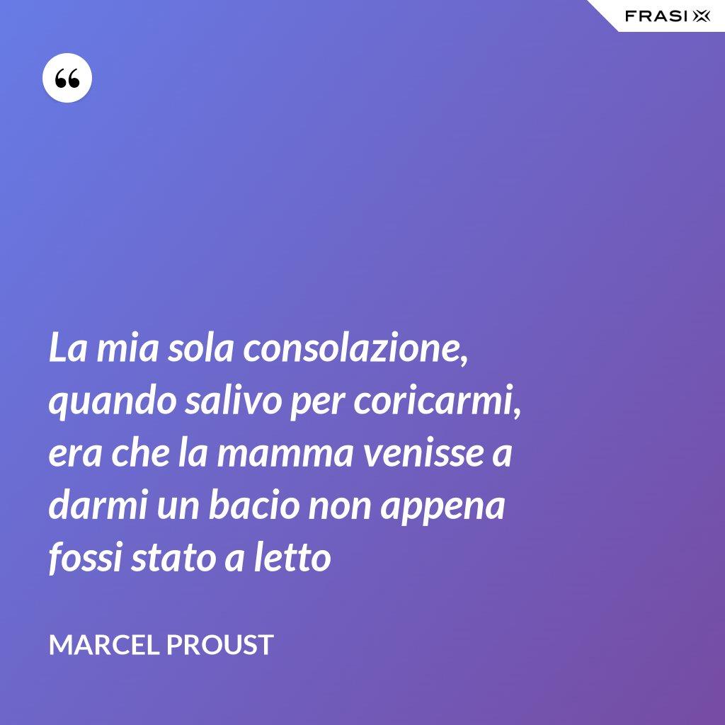La mia sola consolazione, quando salivo per coricarmi, era che la mamma venisse a darmi un bacio non appena fossi stato a letto - Marcel Proust