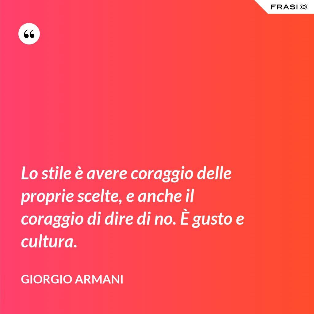 Lo stile è avere coraggio delle proprie scelte, e anche il coraggio di dire di no. È gusto e cultura. - Giorgio Armani