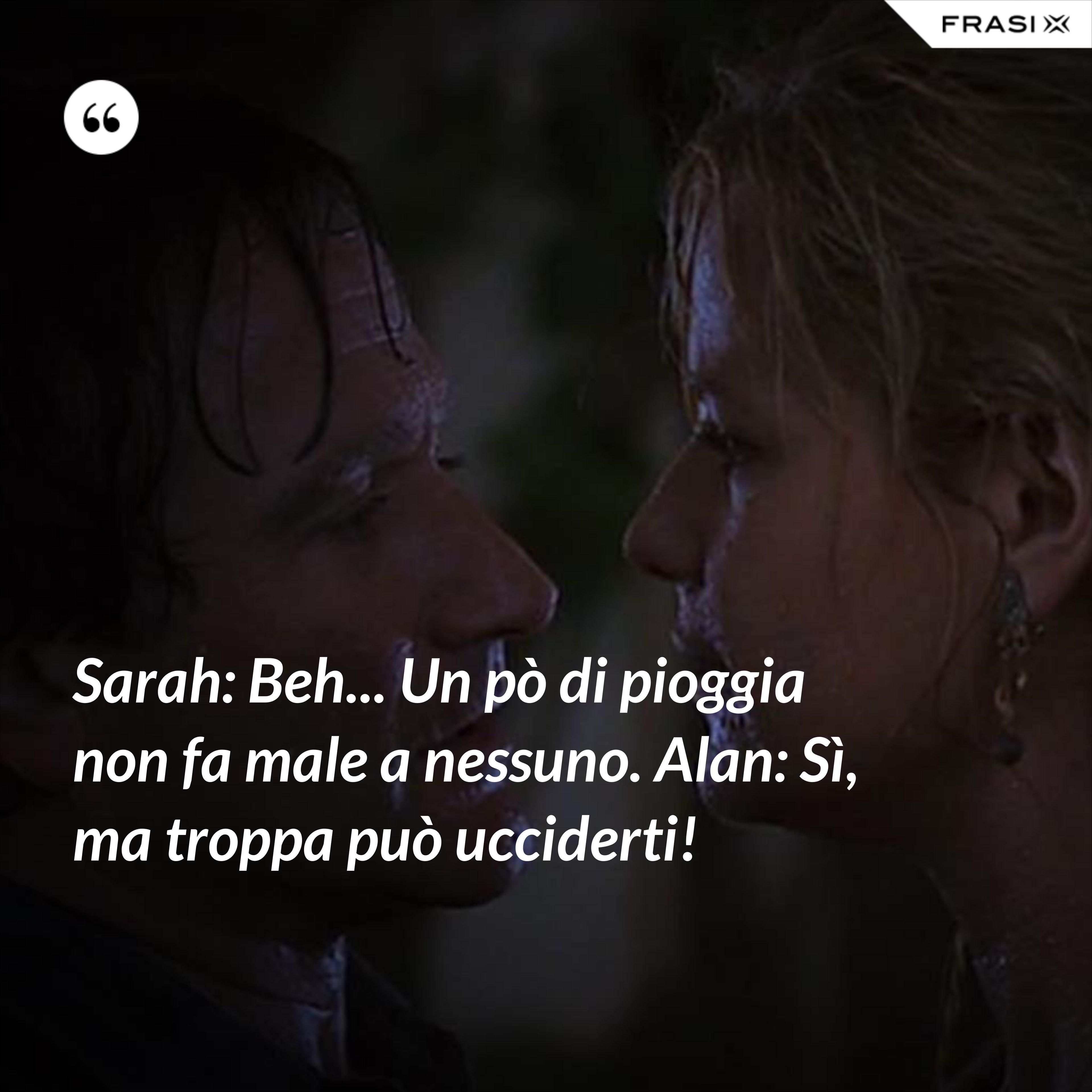 Sarah: Beh... Un pò di pioggia non fa male a nessuno. Alan: Sì, ma troppa può ucciderti! - Anonimo