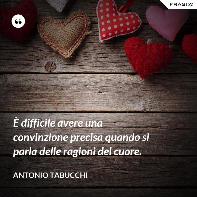 È difficile avere una convinzione precisa quando si parla delle ragioni del cuore. - Antonio Tabucchi
