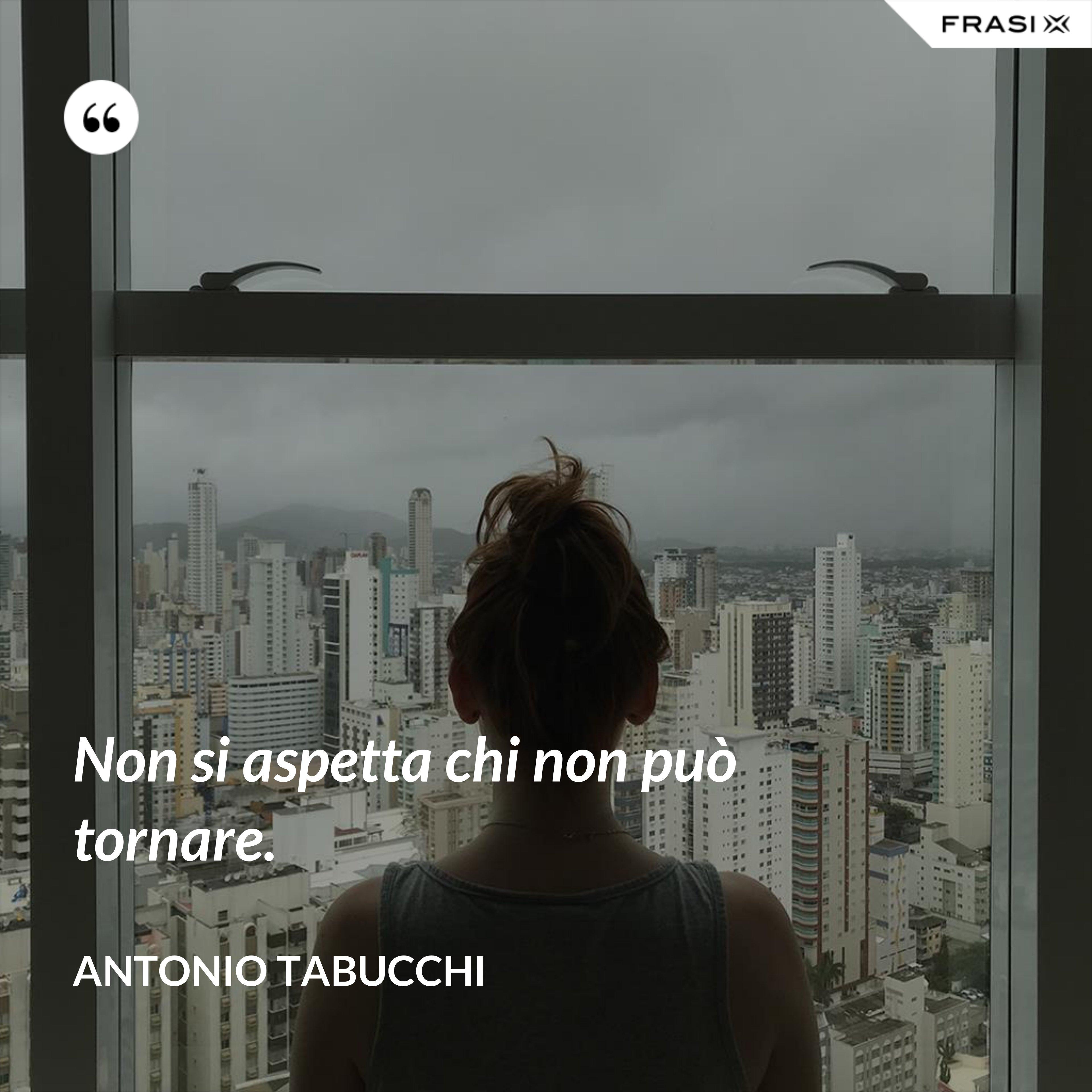 Non si aspetta chi non può tornare. - Antonio Tabucchi