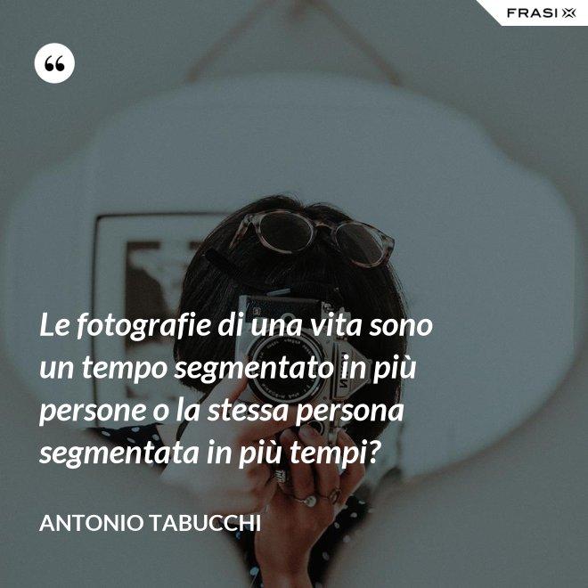 Le fotografie di una vita sono un tempo segmentato in più persone o la stessa persona segmentata in più tempi? - Antonio Tabucchi
