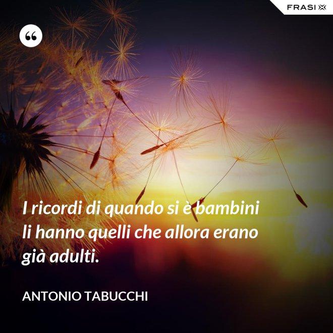I ricordi di quando si è bambini li hanno quelli che allora erano già adulti. - Antonio Tabucchi