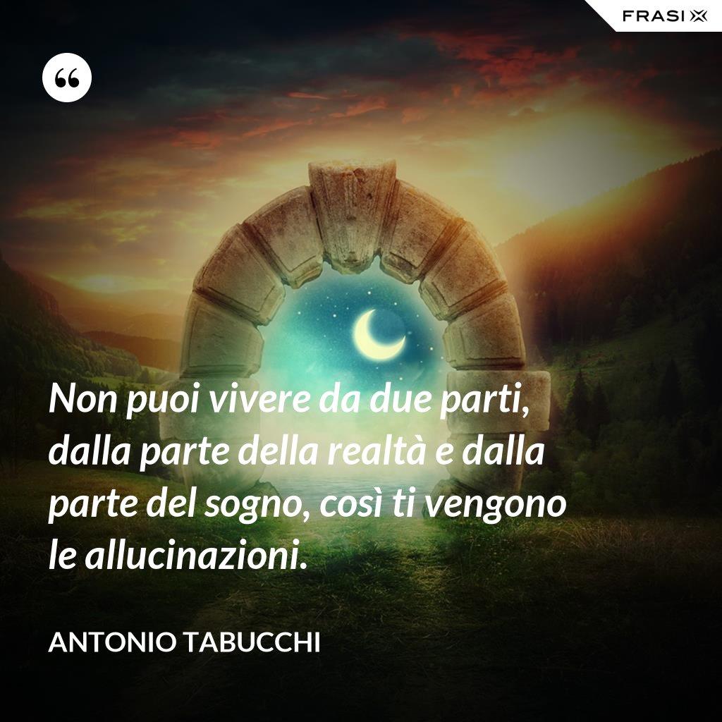 Non puoi vivere da due parti, dalla parte della realtà e dalla parte del sogno, così ti vengono le allucinazioni. - Antonio Tabucchi