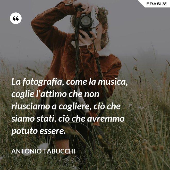 La fotografia, come la musica, coglie l'attimo che non riusciamo a cogliere, ciò che siamo stati, ciò che avremmo potuto essere. - Antonio Tabucchi