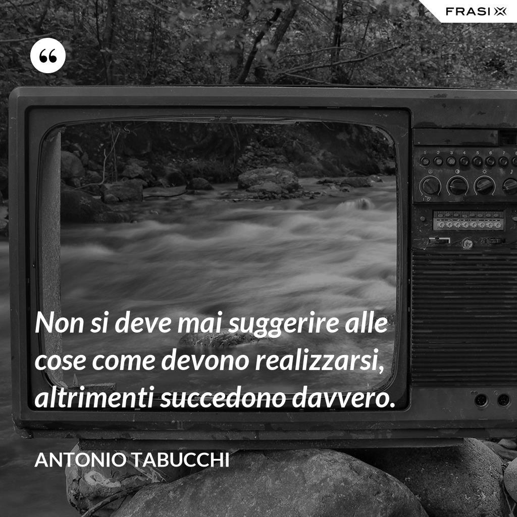 Non si deve mai suggerire alle cose come devono realizzarsi, altrimenti succedono davvero. - Antonio Tabucchi