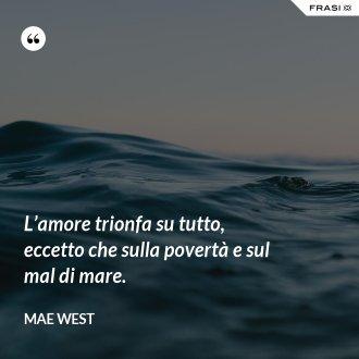 L'amore trionfa su tutto, eccetto che sulla povertà e sul mal di mare. - Mae West