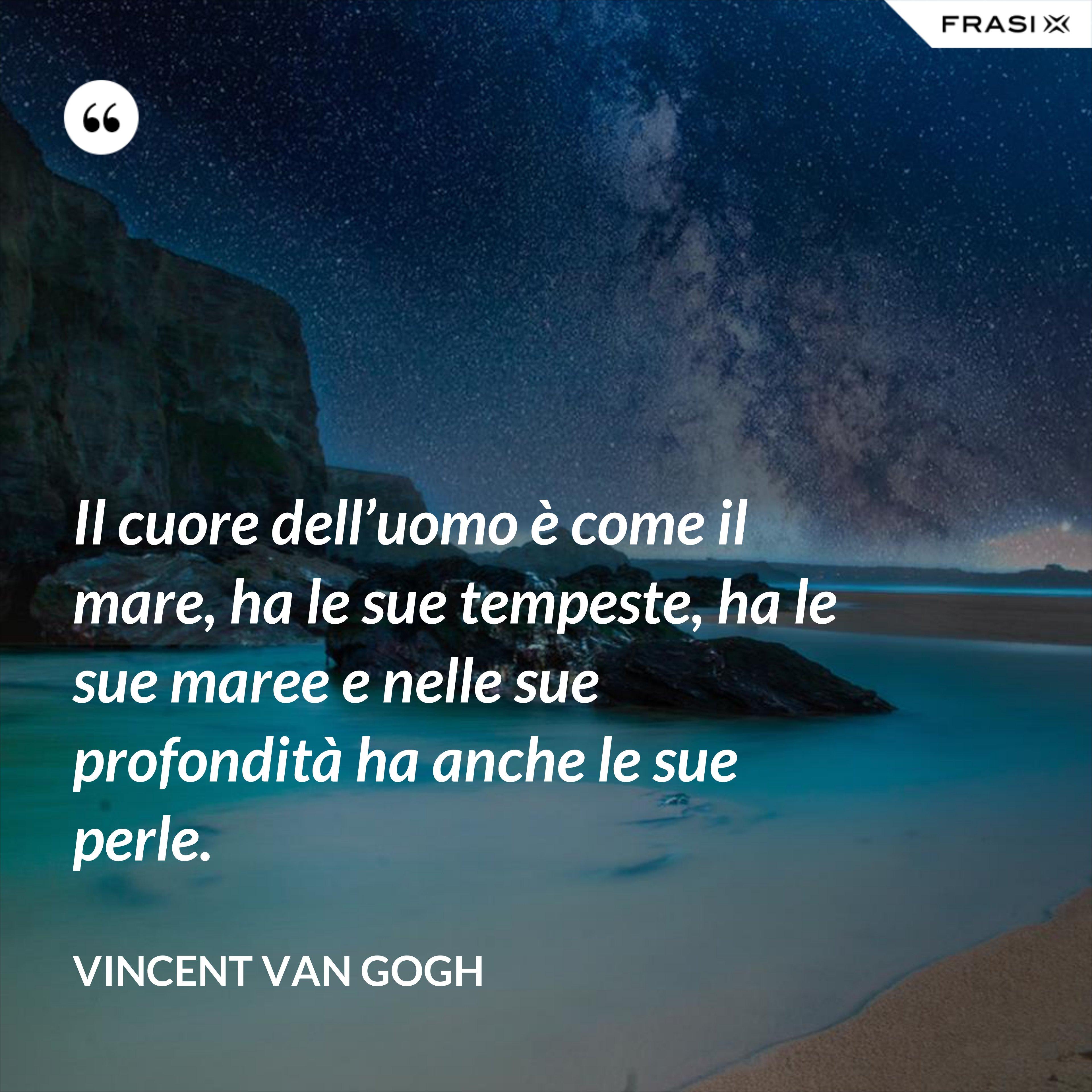 Il cuore dell'uomo è come il mare, ha le sue tempeste, ha le sue maree e nelle sue profondità ha anche le sue perle. - Vincent Van Gogh