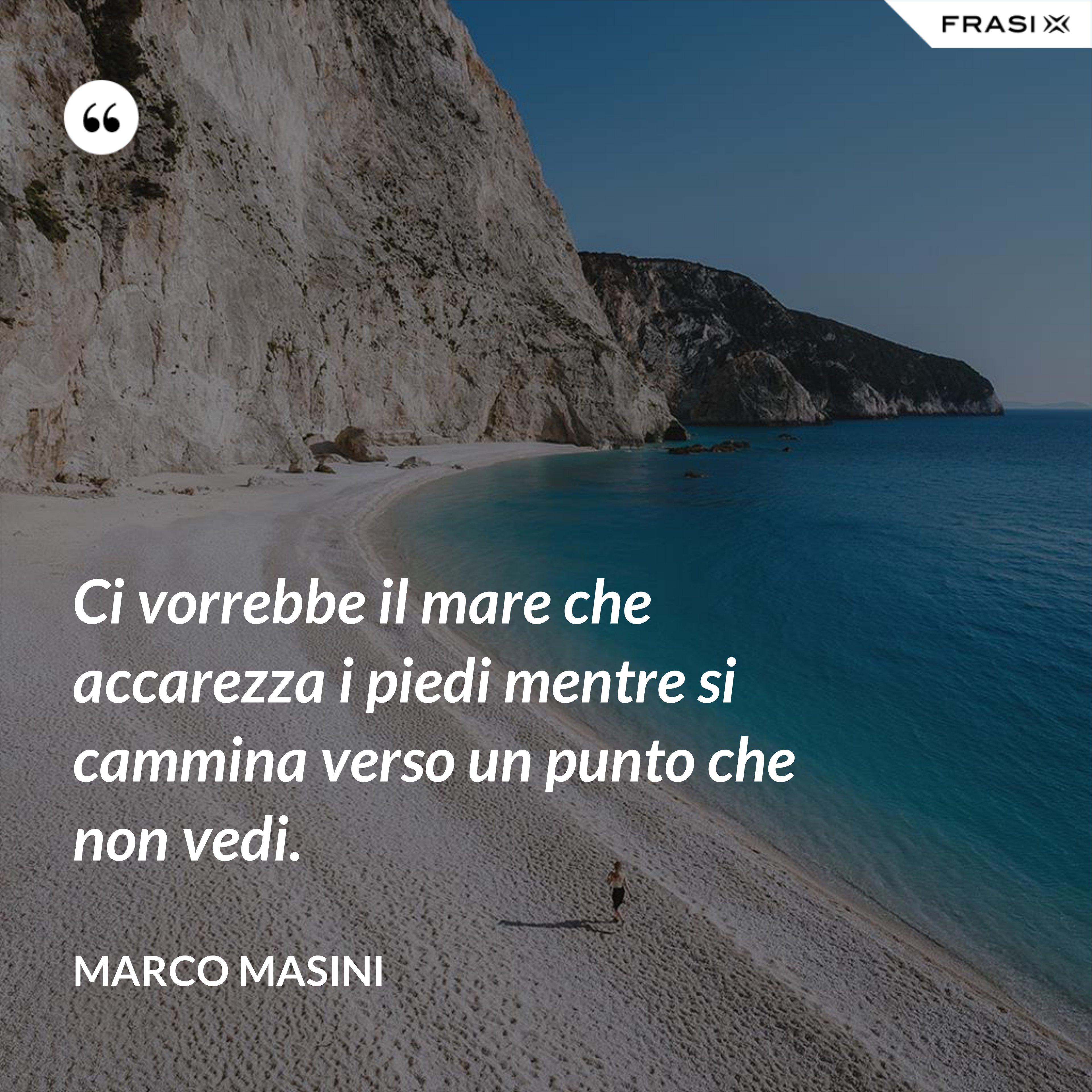 Ci vorrebbe il mare che accarezza i piedi mentre si cammina verso un punto che non vedi. - Marco Masini