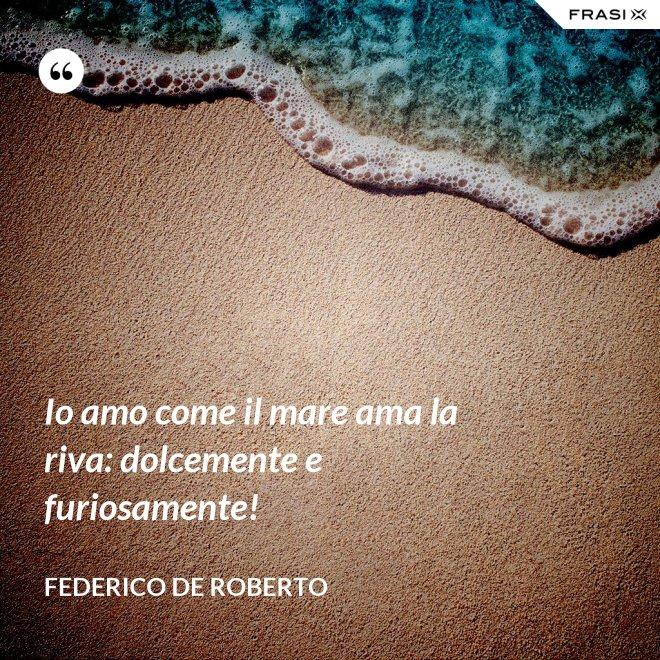 Io amo come il mare ama la riva: dolcemente e furiosamente! - Federico De Roberto