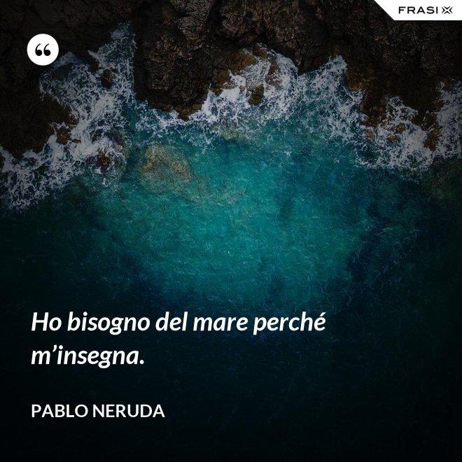 Ho bisogno del mare perché m'insegna. - Pablo Neruda