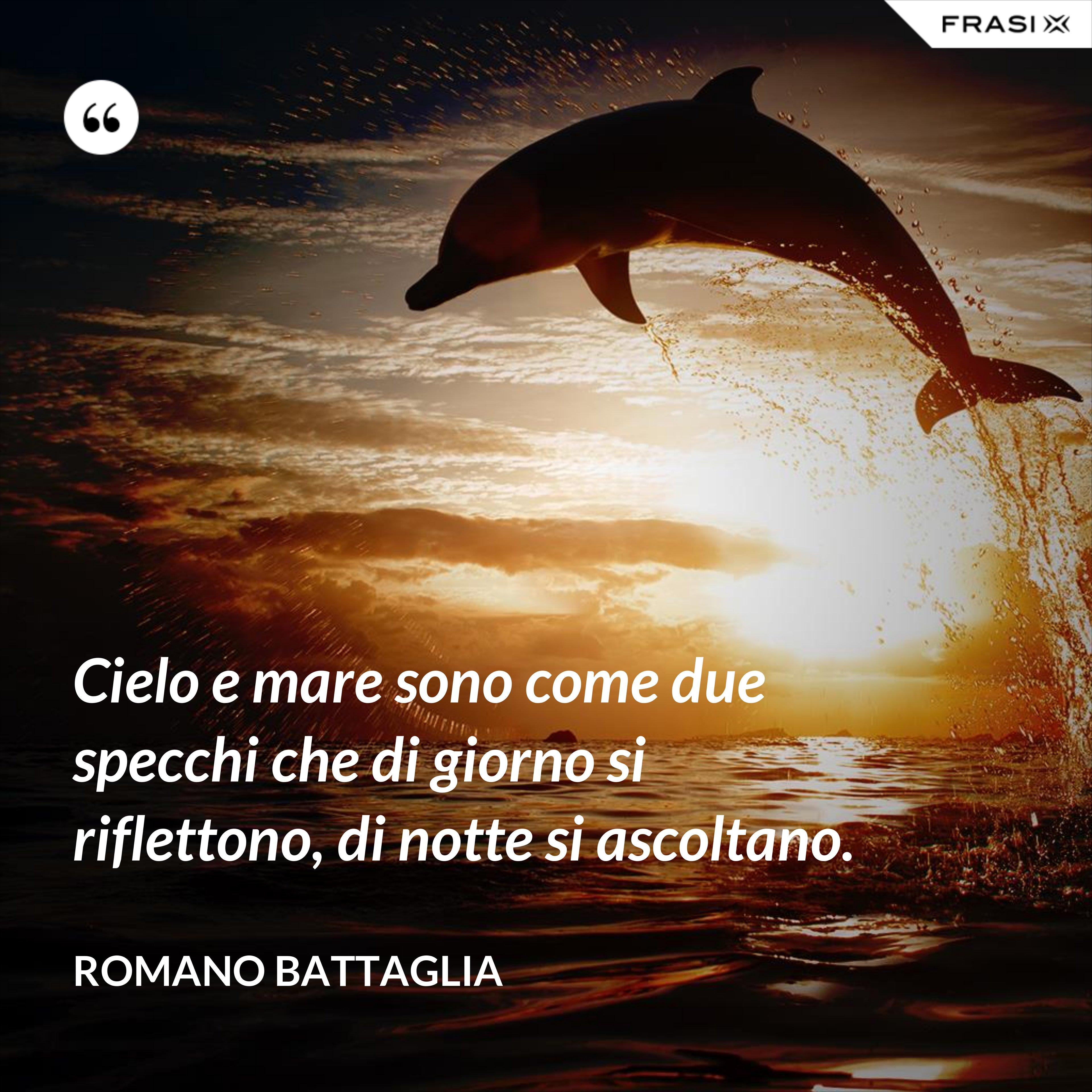 Cielo e mare sono come due specchi che di giorno si riflettono, di notte si ascoltano. - Romano Battaglia