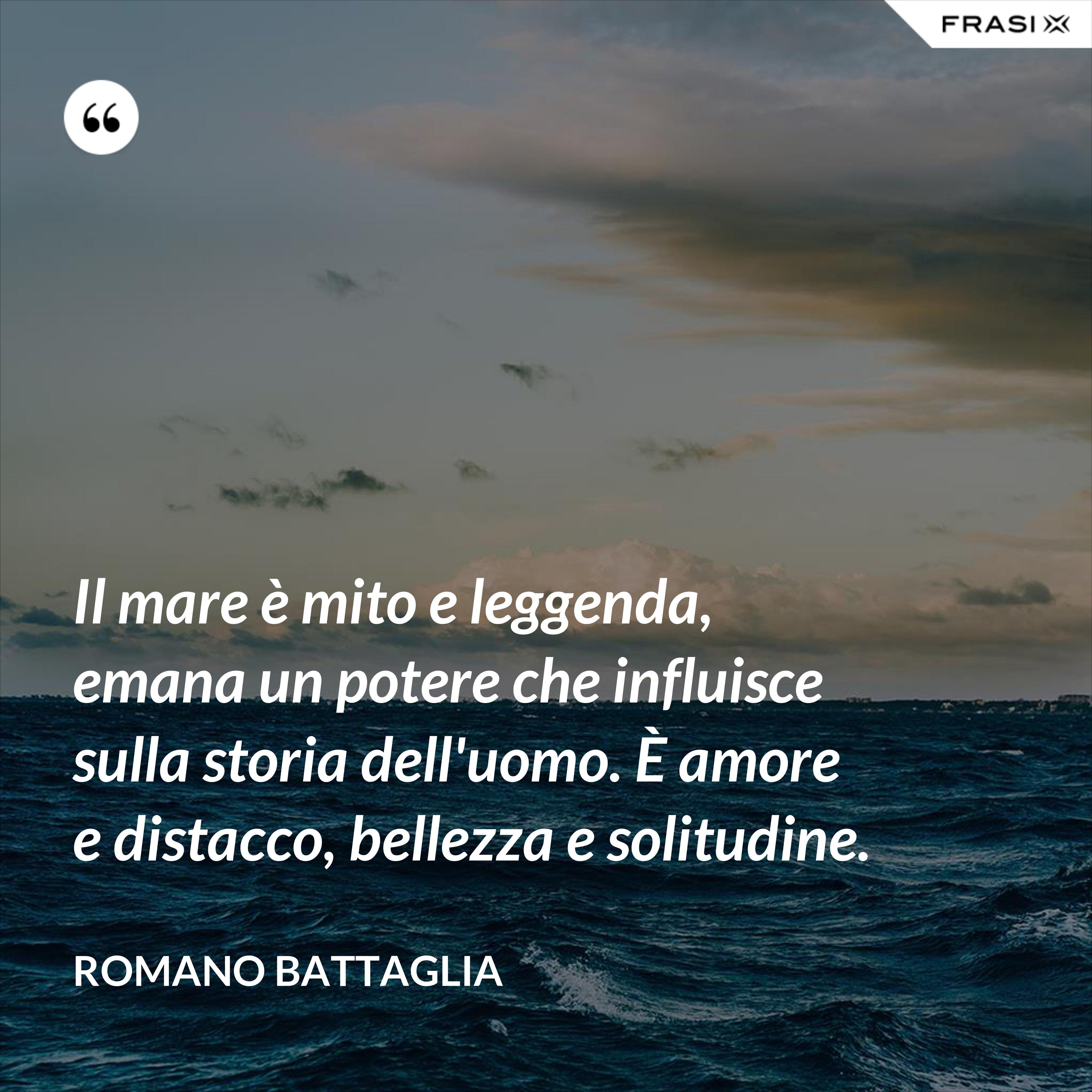 Il mare è mito e leggenda, emana un potere che influisce sulla storia dell'uomo. È amore e distacco, bellezza e solitudine. - Romano Battaglia