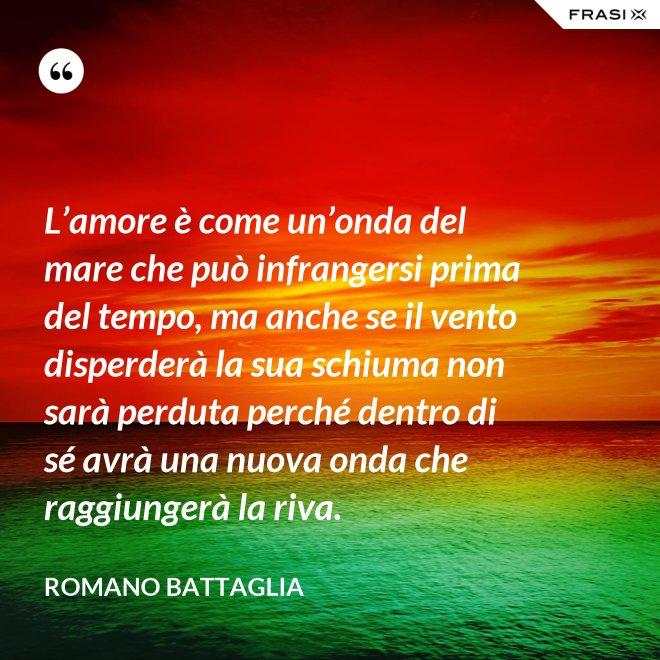 L'amore è come un'onda del mare che può infrangersi prima del tempo, ma anche se il vento disperderà la sua schiuma non sarà perduta perché dentro di sé avrà una nuova onda che raggiungerà la riva. - Romano Battaglia