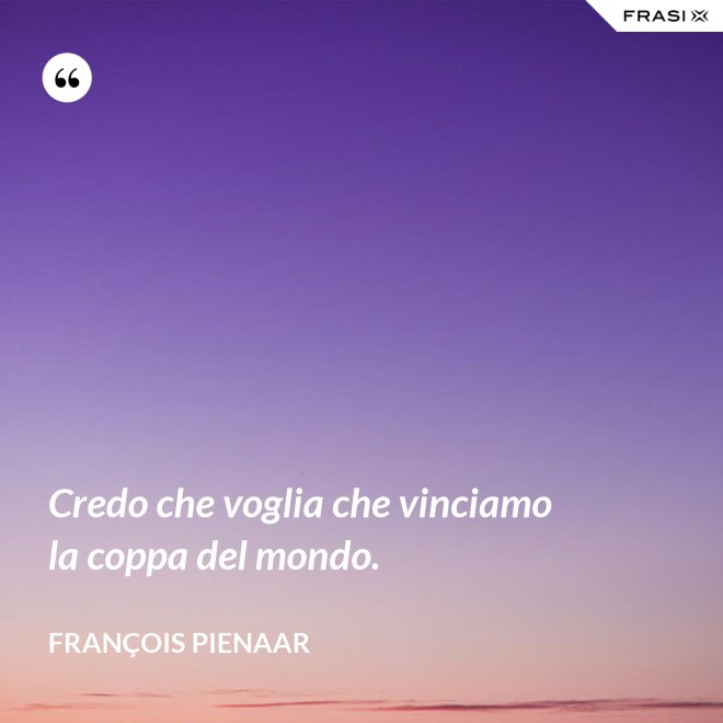 Credo che voglia che vinciamo la coppa del mondo. - François Pienaar