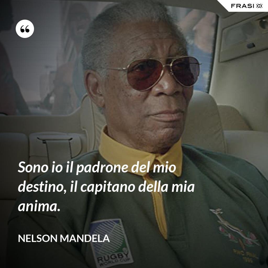 Sono io il padrone del mio destino, il capitano della mia anima. - Nelson Mandela