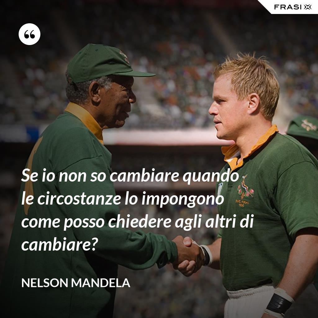 Se io non so cambiare quando le circostanze lo impongono come posso chiedere agli altri di cambiare? - Nelson Mandela