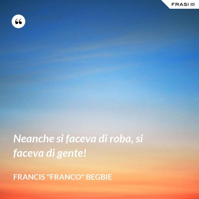 """Neanche si faceva di roba, si faceva di gente! - Francis """"Franco"""" Begbie"""