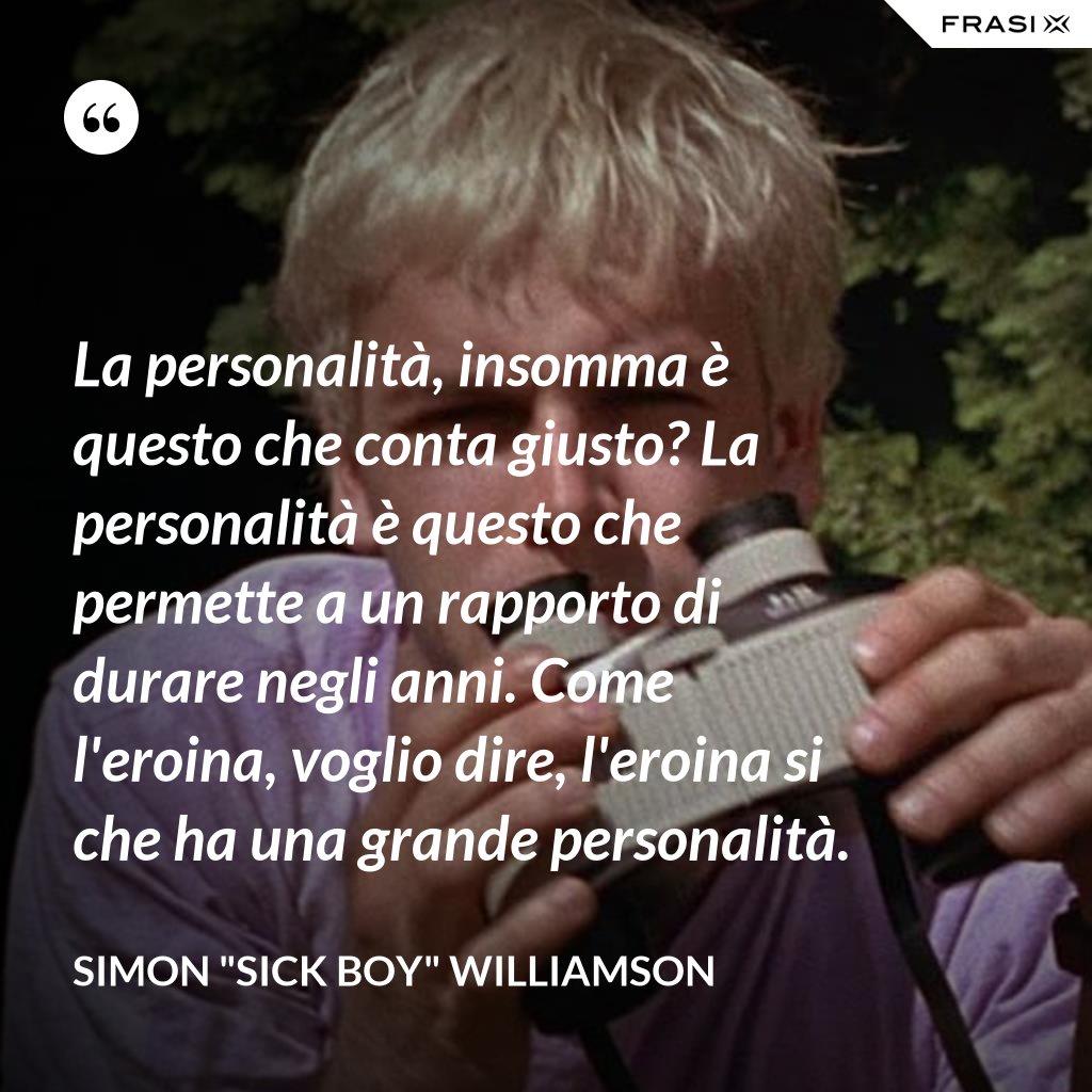 """La personalità, insomma è questo che conta giusto? La personalità è questo che permette a un rapporto di durare negli anni. Come l'eroina, voglio dire, l'eroina si che ha una grande personalità. - Simon """"Sick Boy"""" Williamson"""