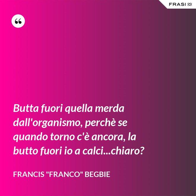 """Butta fuori quella merda dall'organismo, perchè se quando torno c'è ancora, la butto fuori io a calci...chiaro? - Francis """"Franco"""" Begbie"""