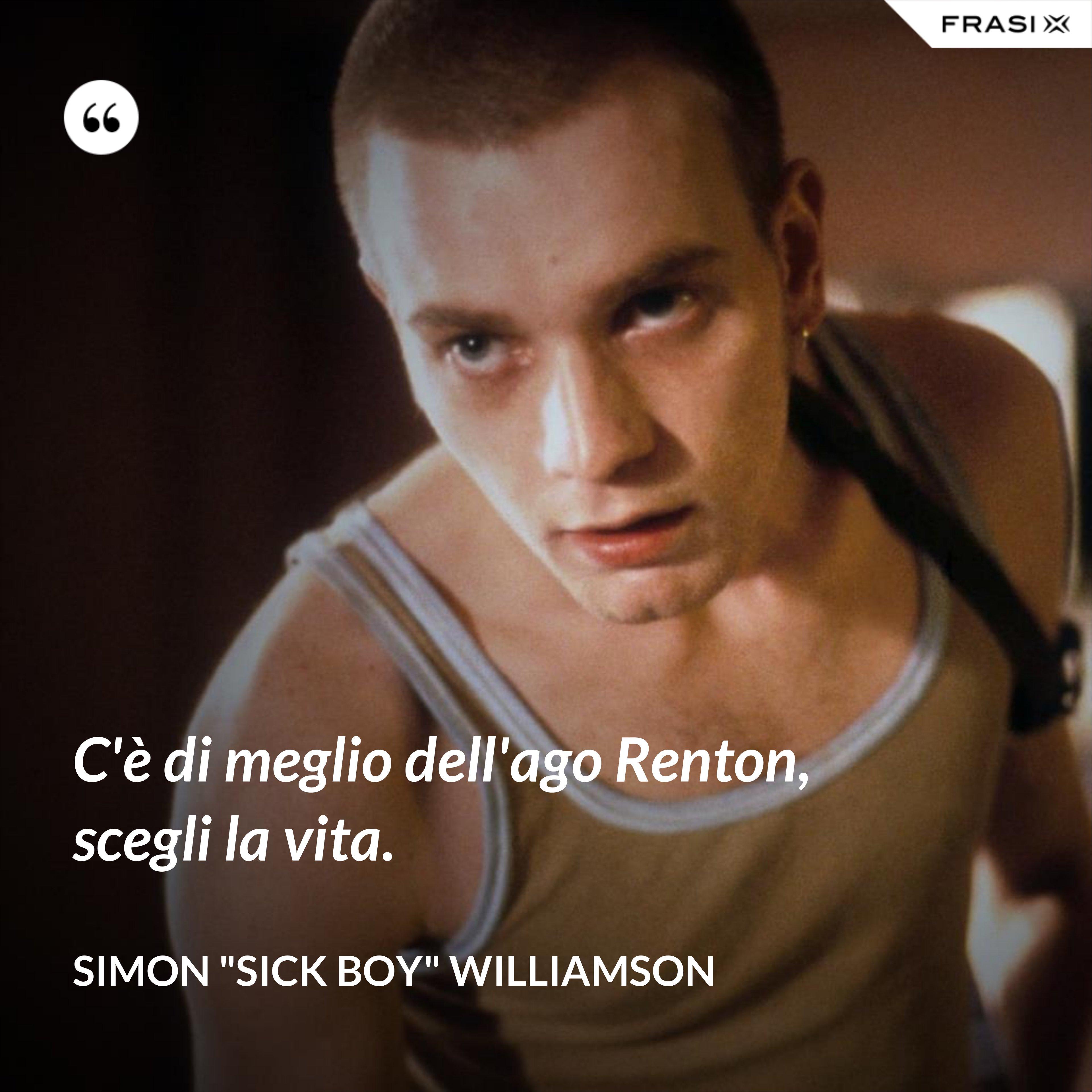 """C'è di meglio dell'ago Renton, scegli la vita. - Simon """"Sick Boy"""" Williamson"""