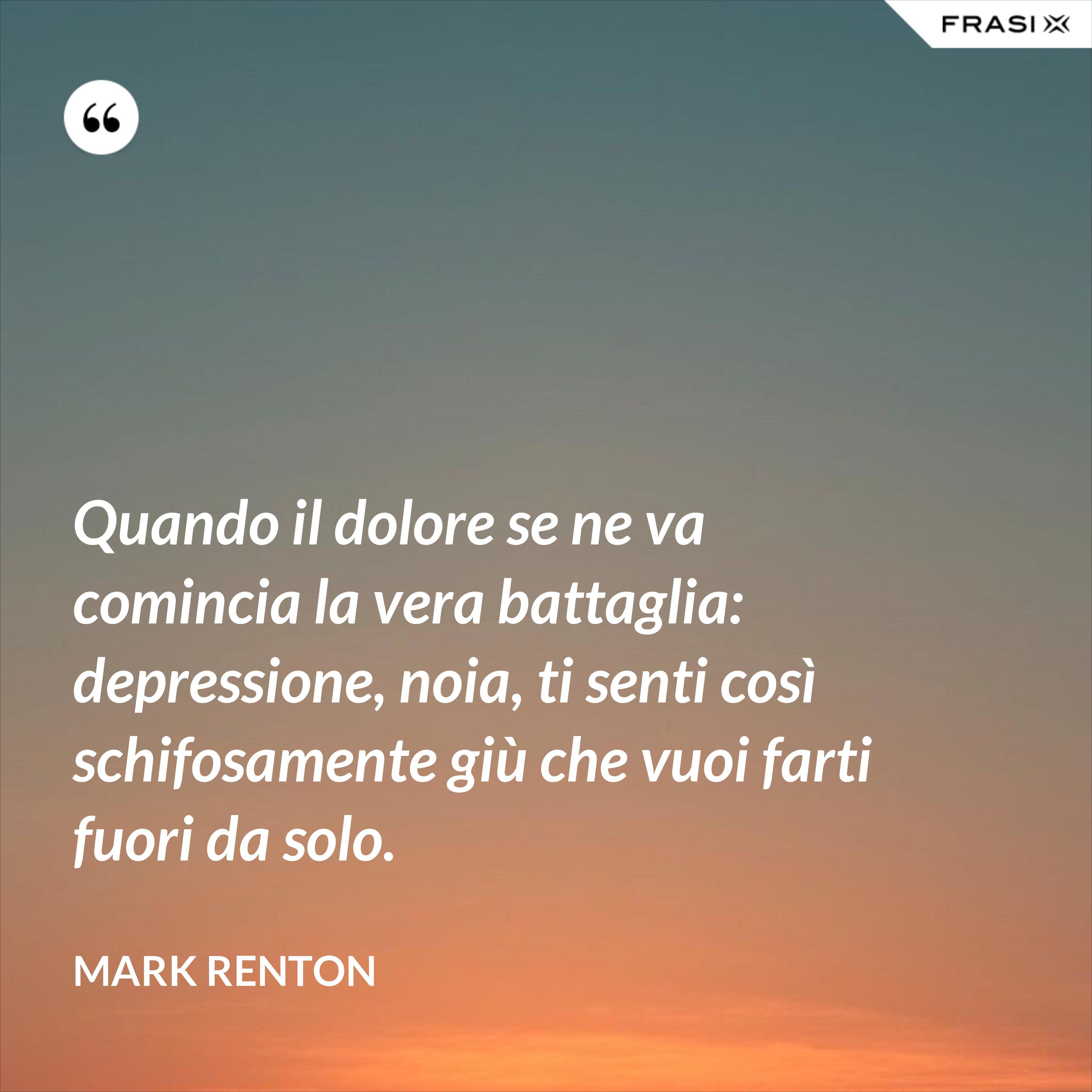 Quando il dolore se ne va comincia la vera battaglia: depressione, noia, ti senti così schifosamente giù che vuoi farti fuori da solo. - Mark Renton