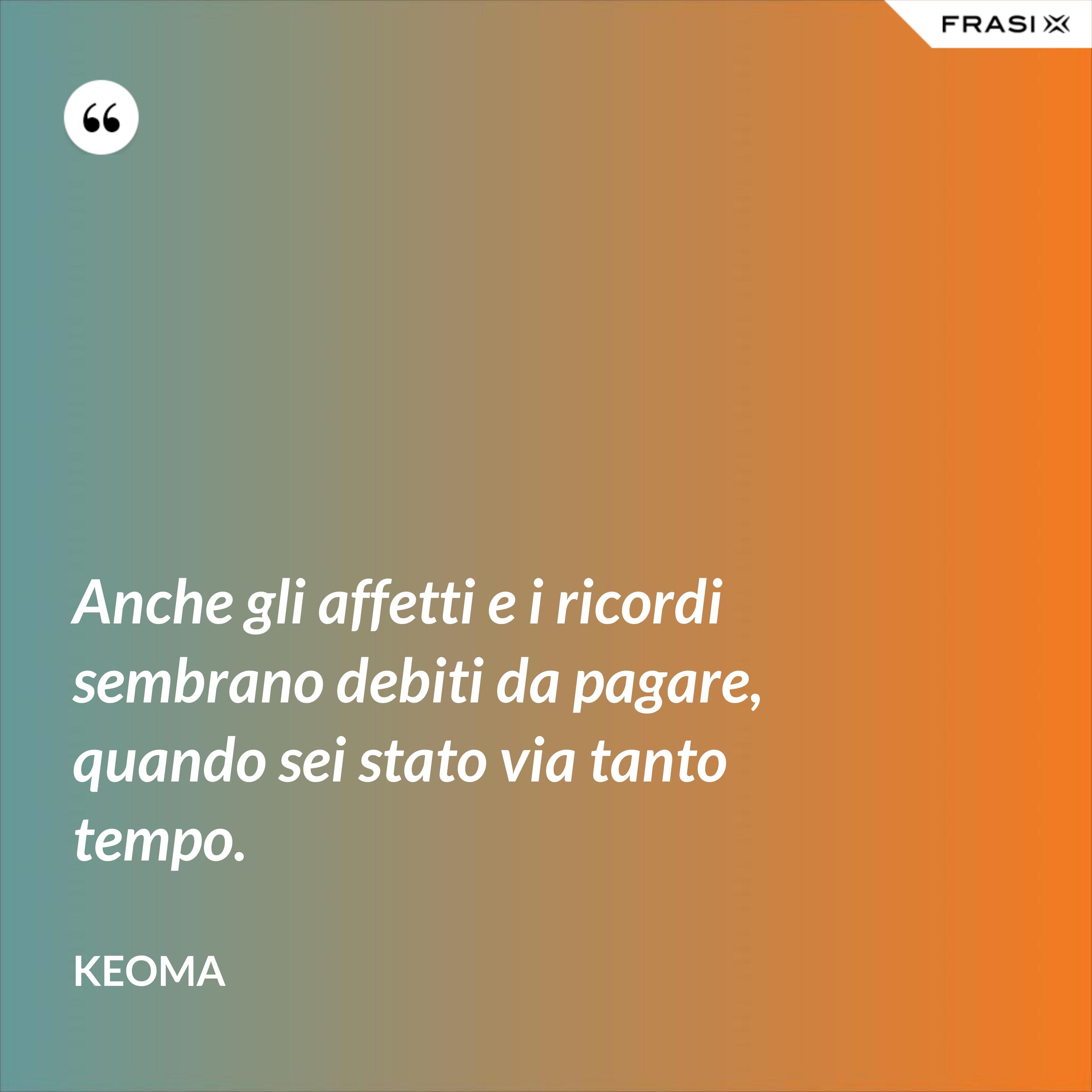 Anche gli affetti e i ricordi sembrano debiti da pagare, quando sei stato via tanto tempo. - Keoma
