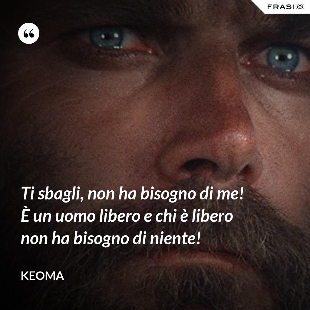 Ti sbagli, non ha bisogno di me! È un uomo libero e chi è libero non ha bisogno di niente! - Keoma