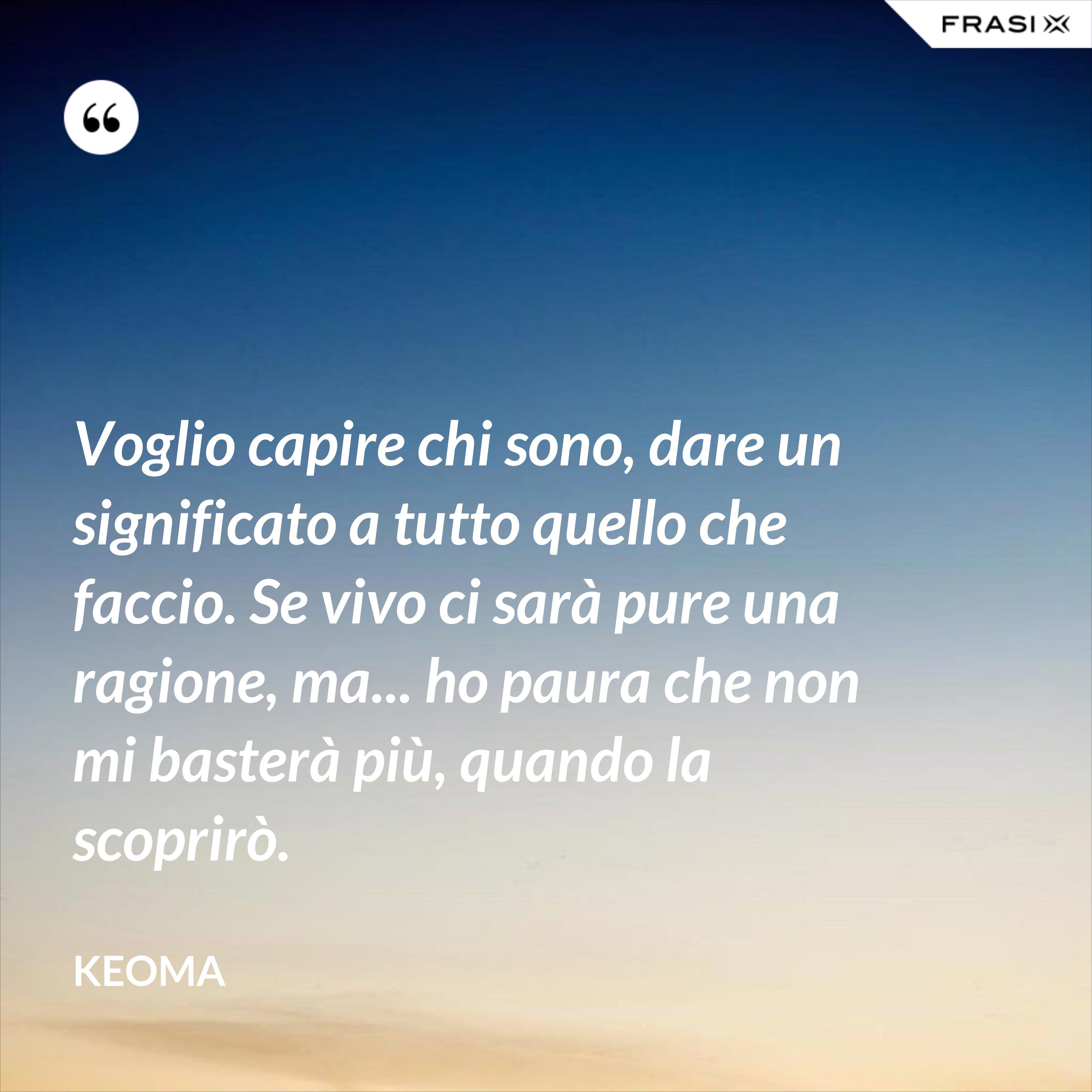 Voglio capire chi sono, dare un significato a tutto quello che faccio. Se vivo ci sarà pure una ragione, ma... ho paura che non mi basterà più, quando la scoprirò. - Keoma