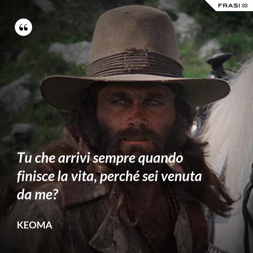 Tu che arrivi sempre quando finisce la vita, perché sei venuta da me? - Keoma