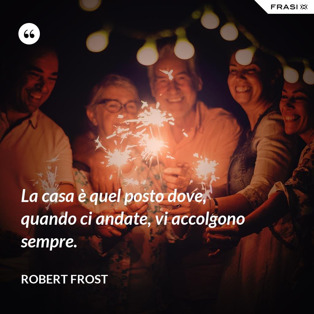 La casa è quel posto dove, quando ci andate, vi accolgono sempre. - Robert Frost