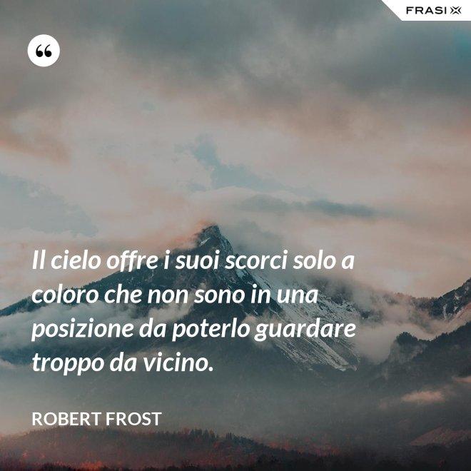 Il cielo offre i suoi scorci solo a coloro che non sono in una posizione da poterlo guardare troppo da vicino. - Robert Frost