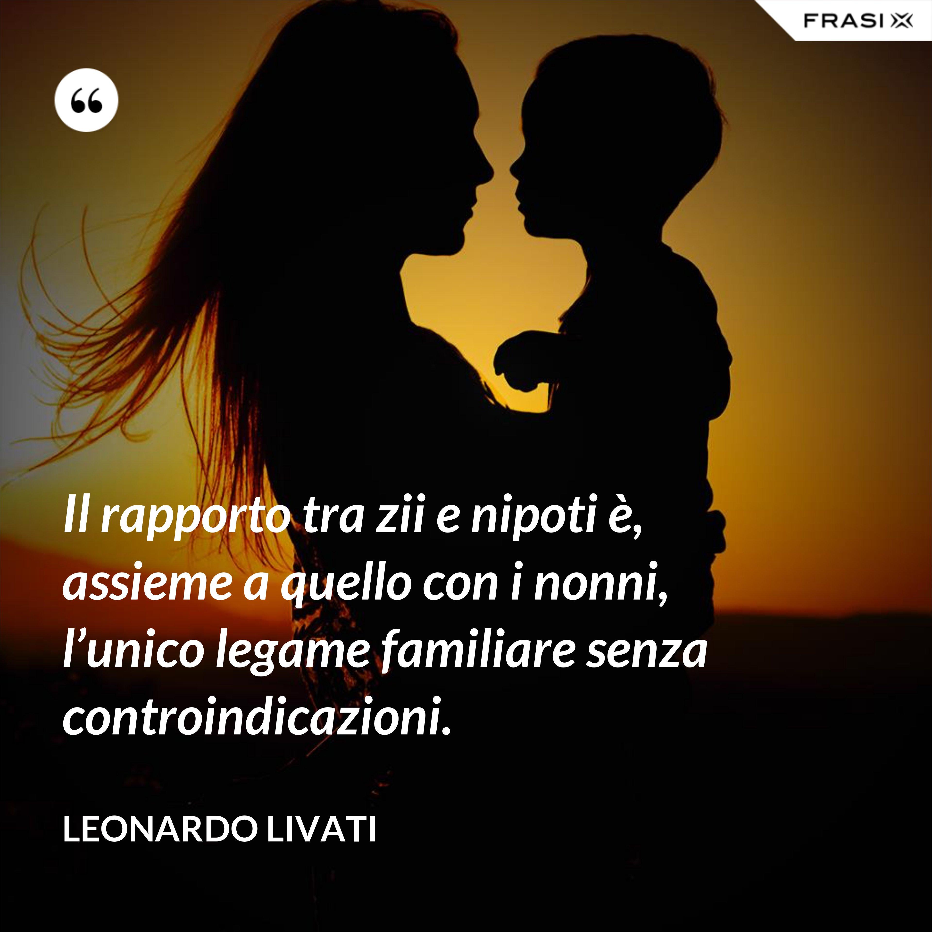 Il rapporto tra zii e nipoti è, assieme a quello con i nonni, l'unico legame familiare senza controindicazioni. - Leonardo Livati