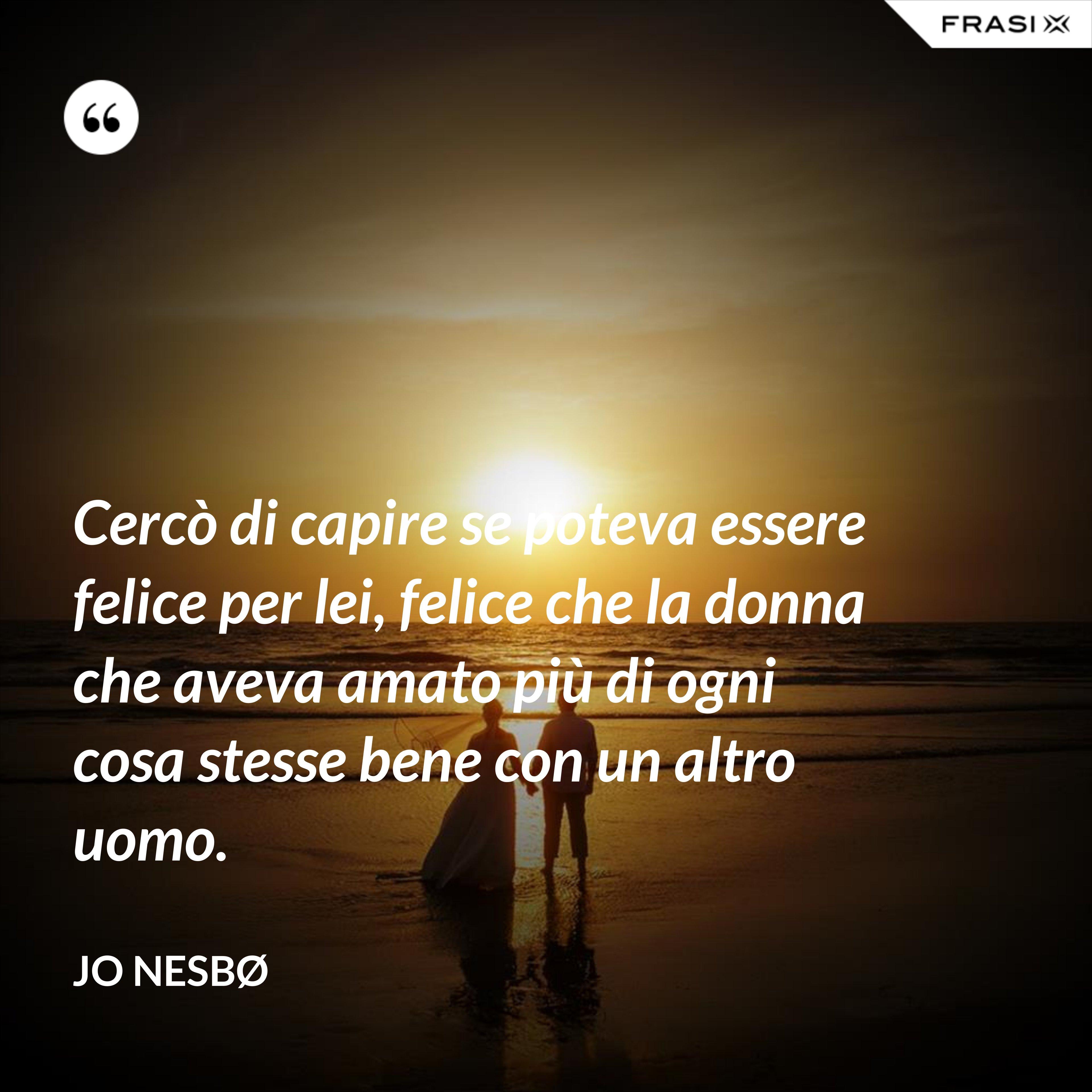 Cercò di capire se poteva essere felice per lei, felice che la donna che aveva amato più di ogni cosa stesse bene con un altro uomo. - JO NESBØ