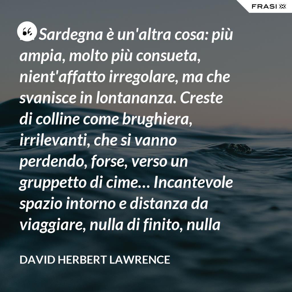La Sardegna è un'altra cosa: più ampia, molto più consueta, nient'affatto irregolare, ma che svanisce in lontananza. Creste di colline come brughiera, irrilevanti, che si vanno perdendo, forse, verso un gruppetto di cime… Incantevole spazio intorno e distanza da viaggiare, nulla di finito, nulla di definitivo. È come la libertà stessa. - David Herbert Lawrence