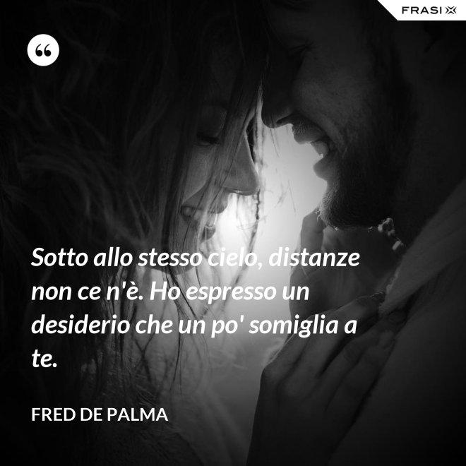 Sotto allo stesso cielo, distanze non ce n'è. Ho espresso un desiderio che un po' somiglia a te. - Fred De Palma