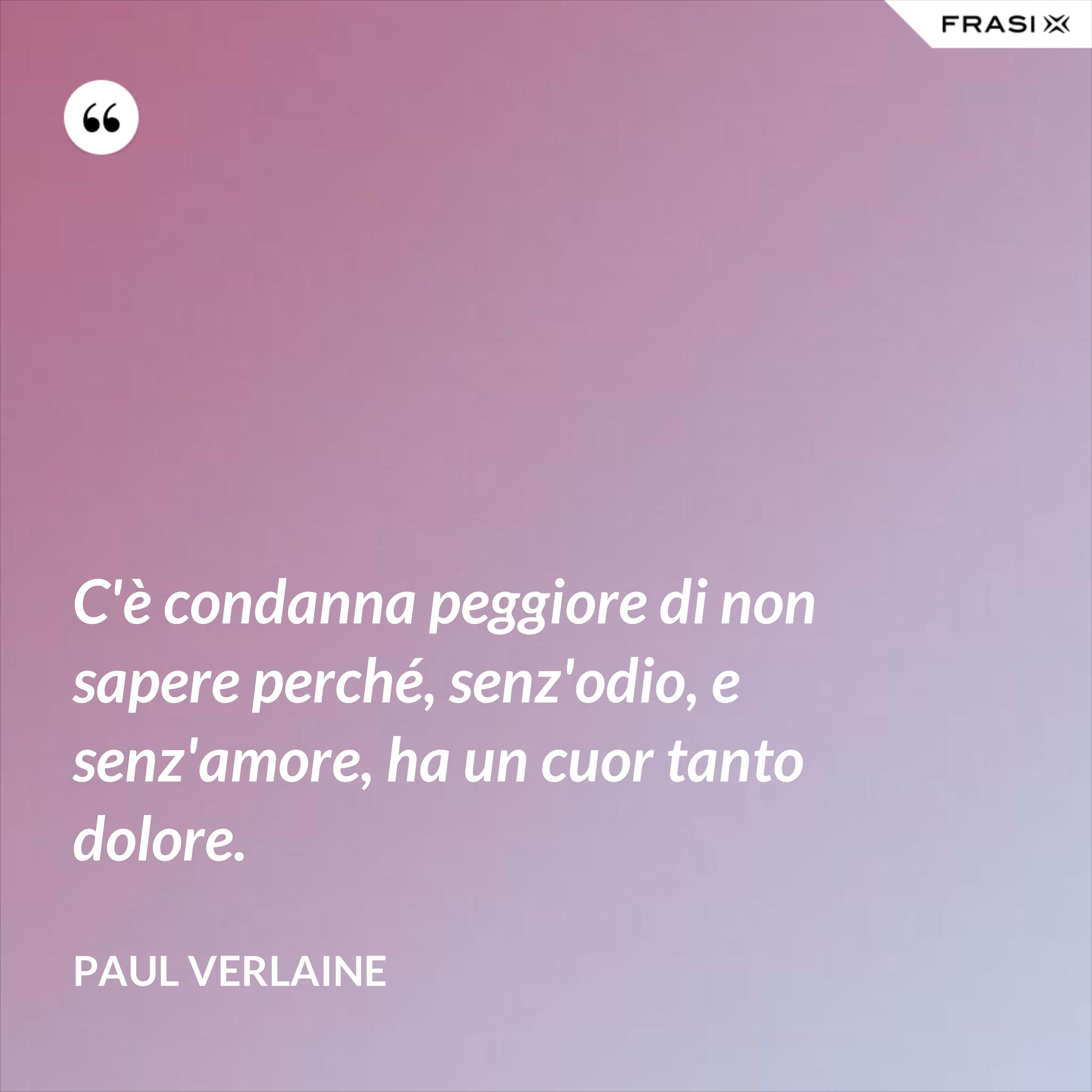 C'è condanna peggiore di non sapere perché, senz'odio, e senz'amore, ha un cuor tanto dolore. - Paul Verlaine