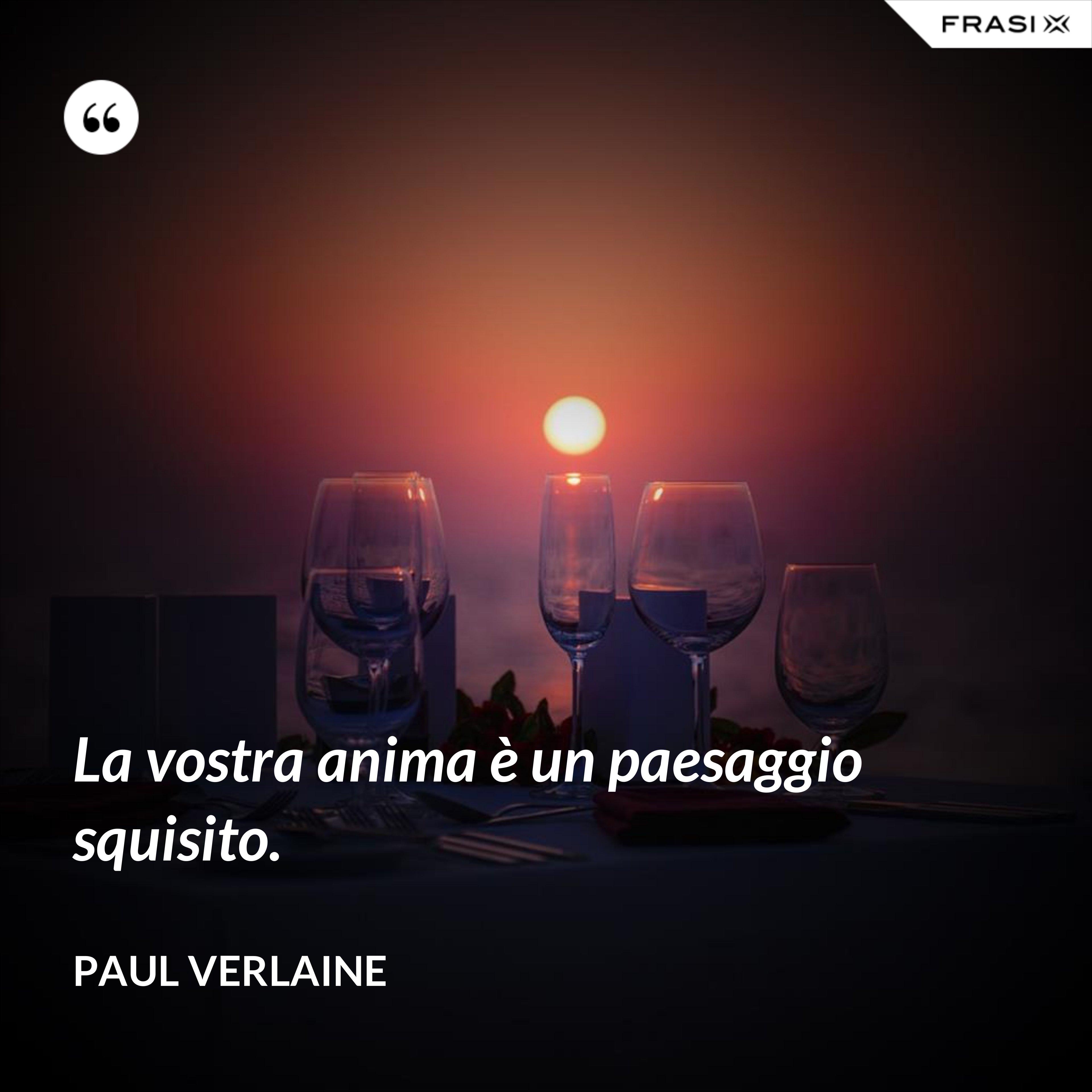 La vostra anima è un paesaggio squisito. - Paul Verlaine
