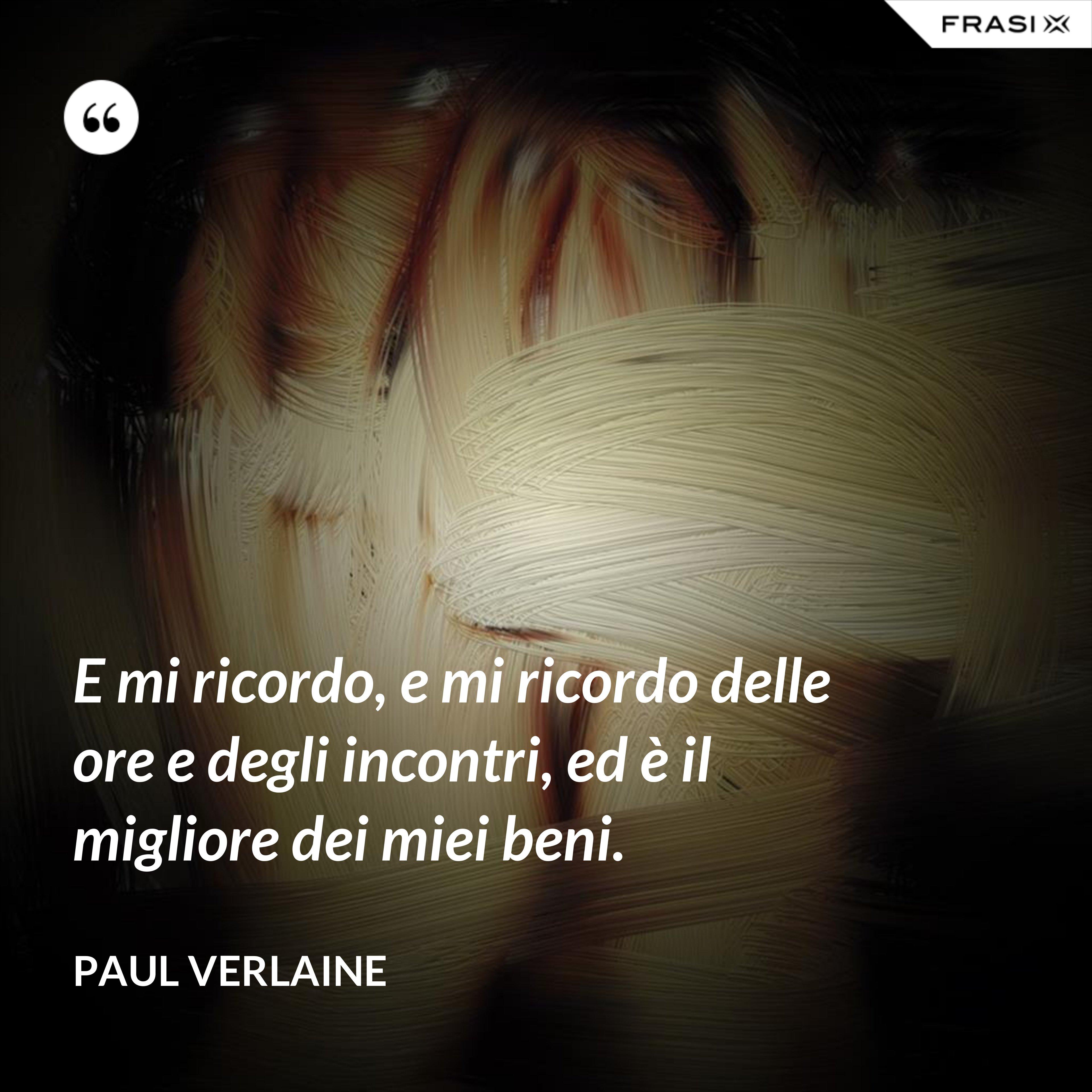 E mi ricordo, e mi ricordo delle ore e degli incontri, ed è il migliore dei miei beni. - Paul Verlaine