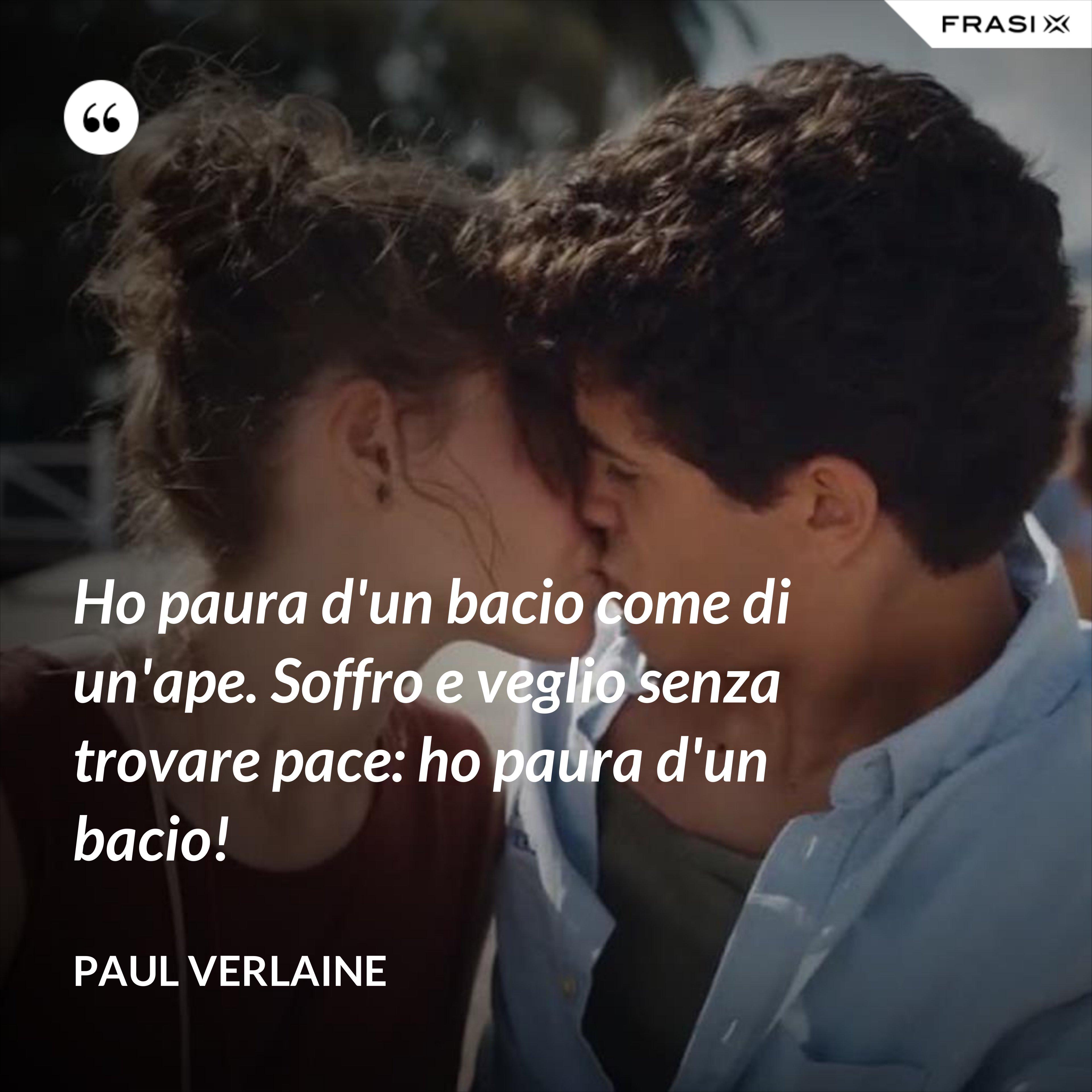 Ho paura d'un bacio come di un'ape. Soffro e veglio senza trovare pace: ho paura d'un bacio! - Paul Verlaine