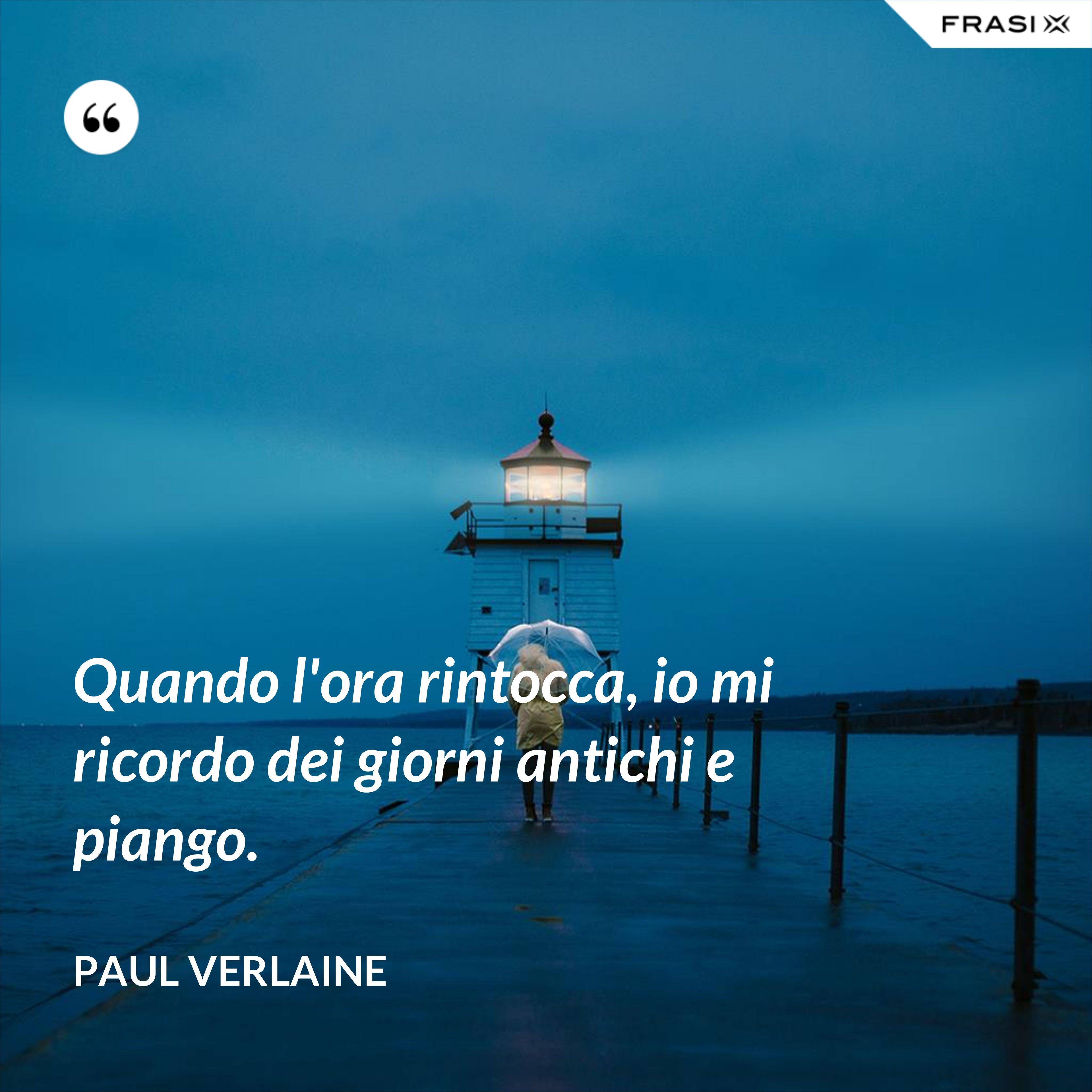 Quando l'ora rintocca, io mi ricordo dei giorni antichi e piango. - Paul Verlaine