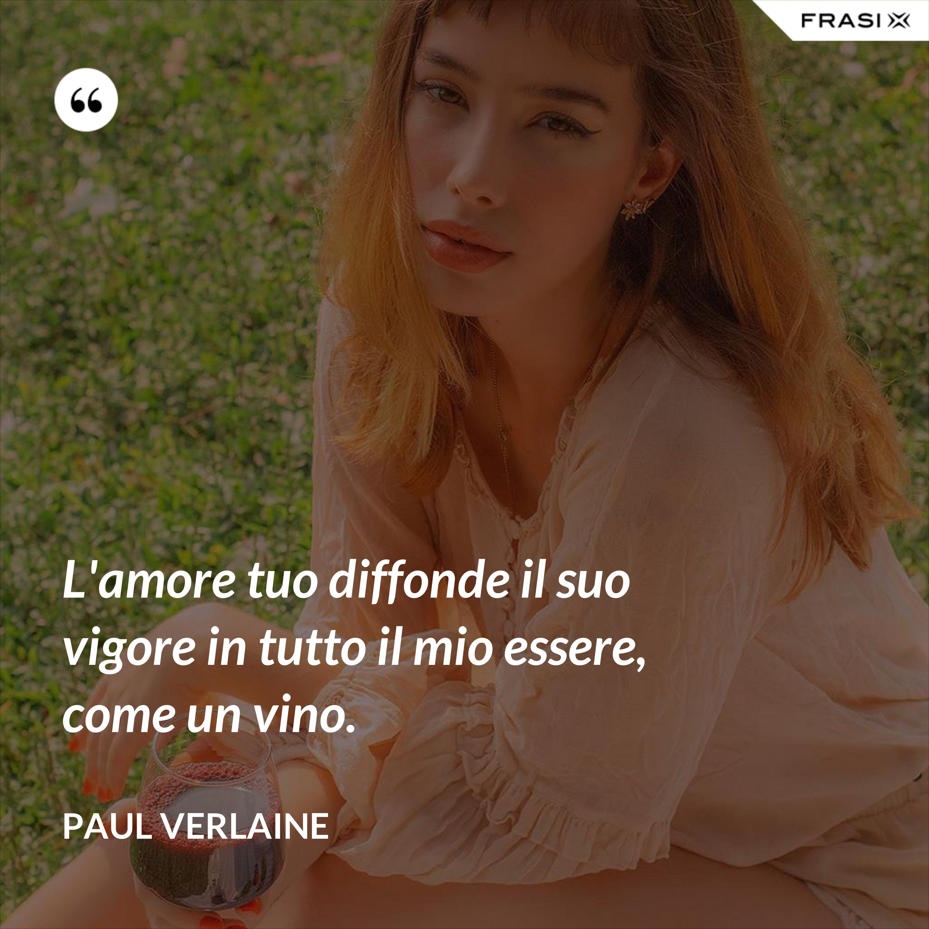 L'amore tuo diffonde il suo vigore in tutto il mio essere, come un vino. - Paul Verlaine