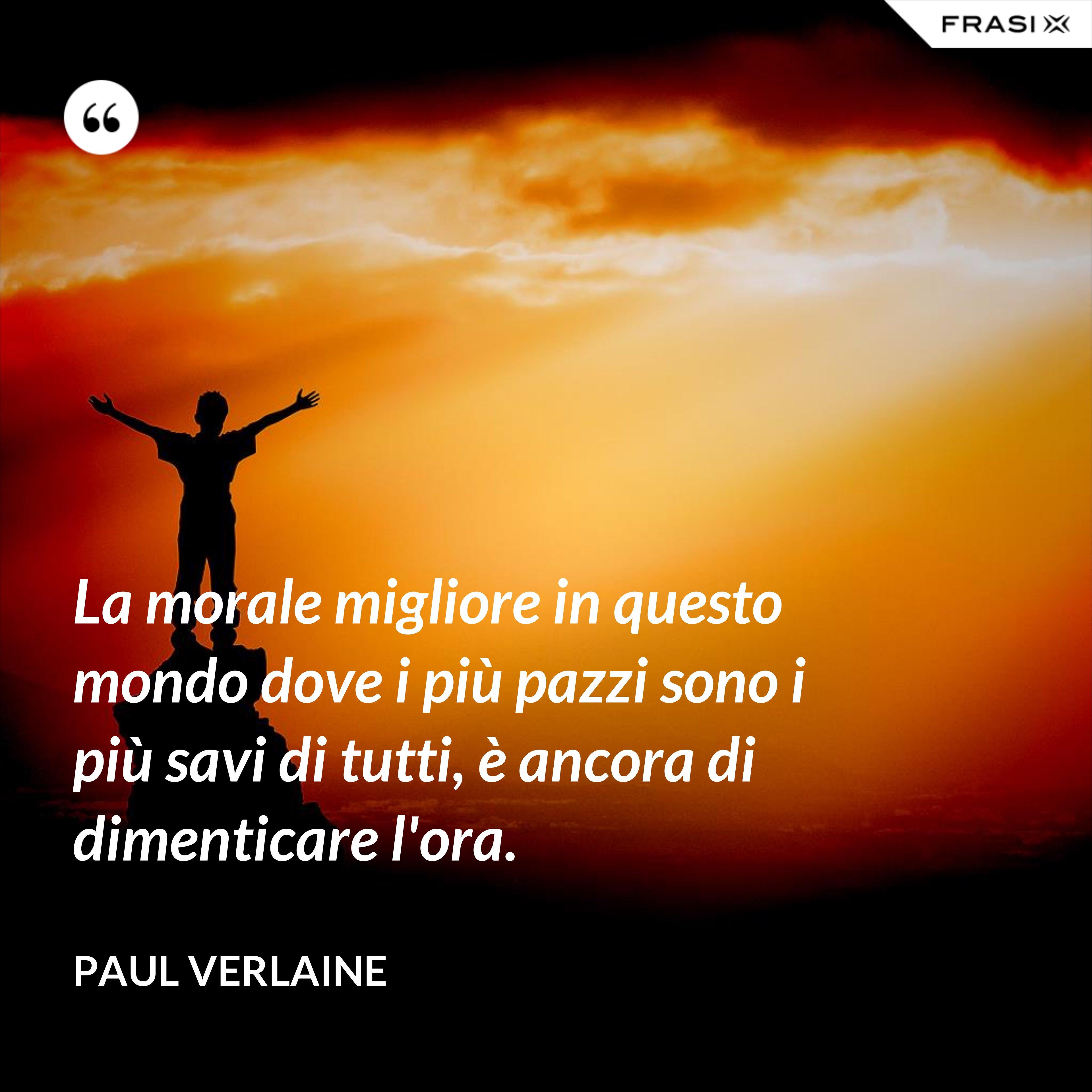 La morale migliore in questo mondo dove i più pazzi sono i più savi di tutti, è ancora di dimenticare l'ora. - Paul Verlaine